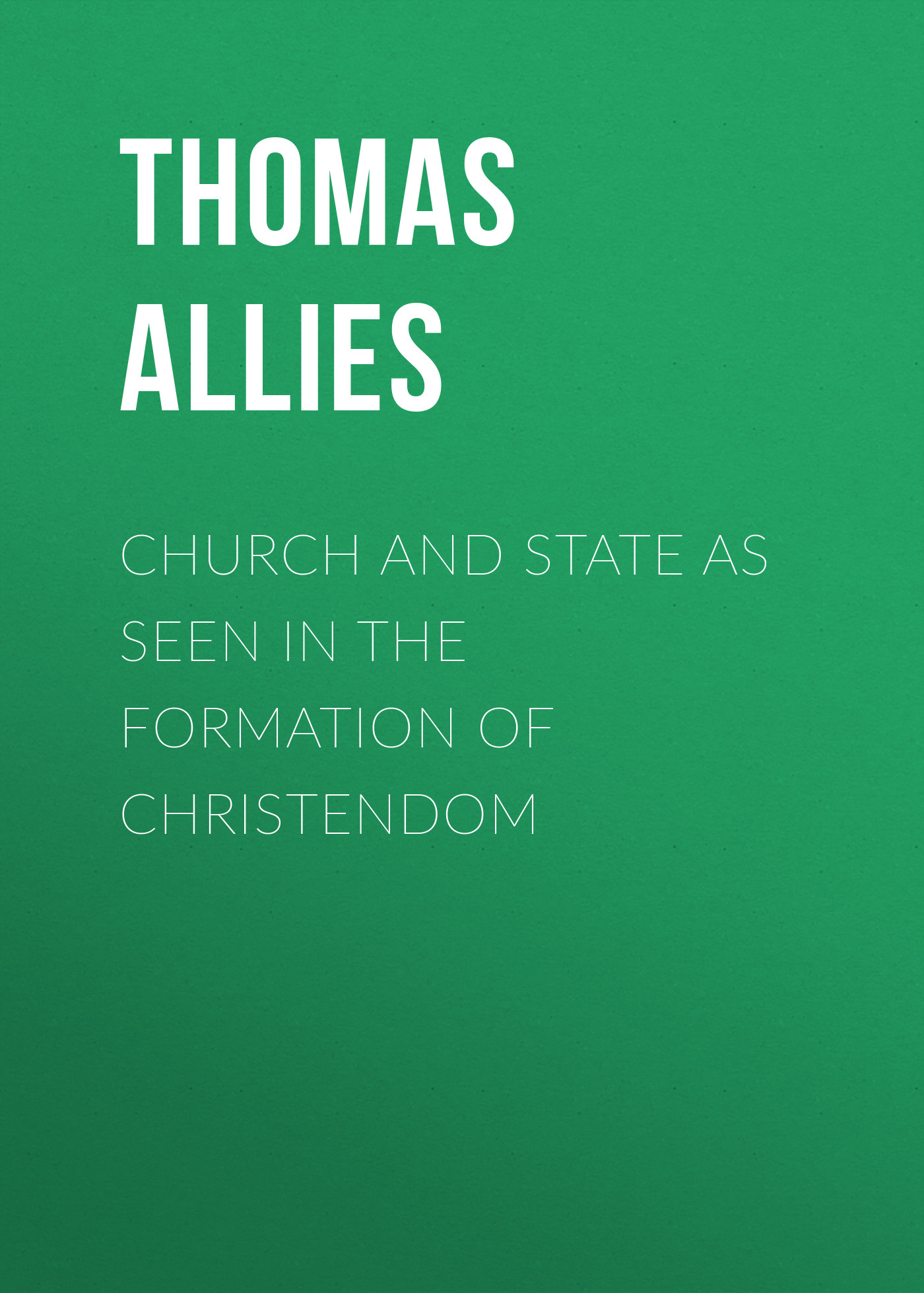 Allies Thomas William Church and State as Seen in the Formation of Christendom