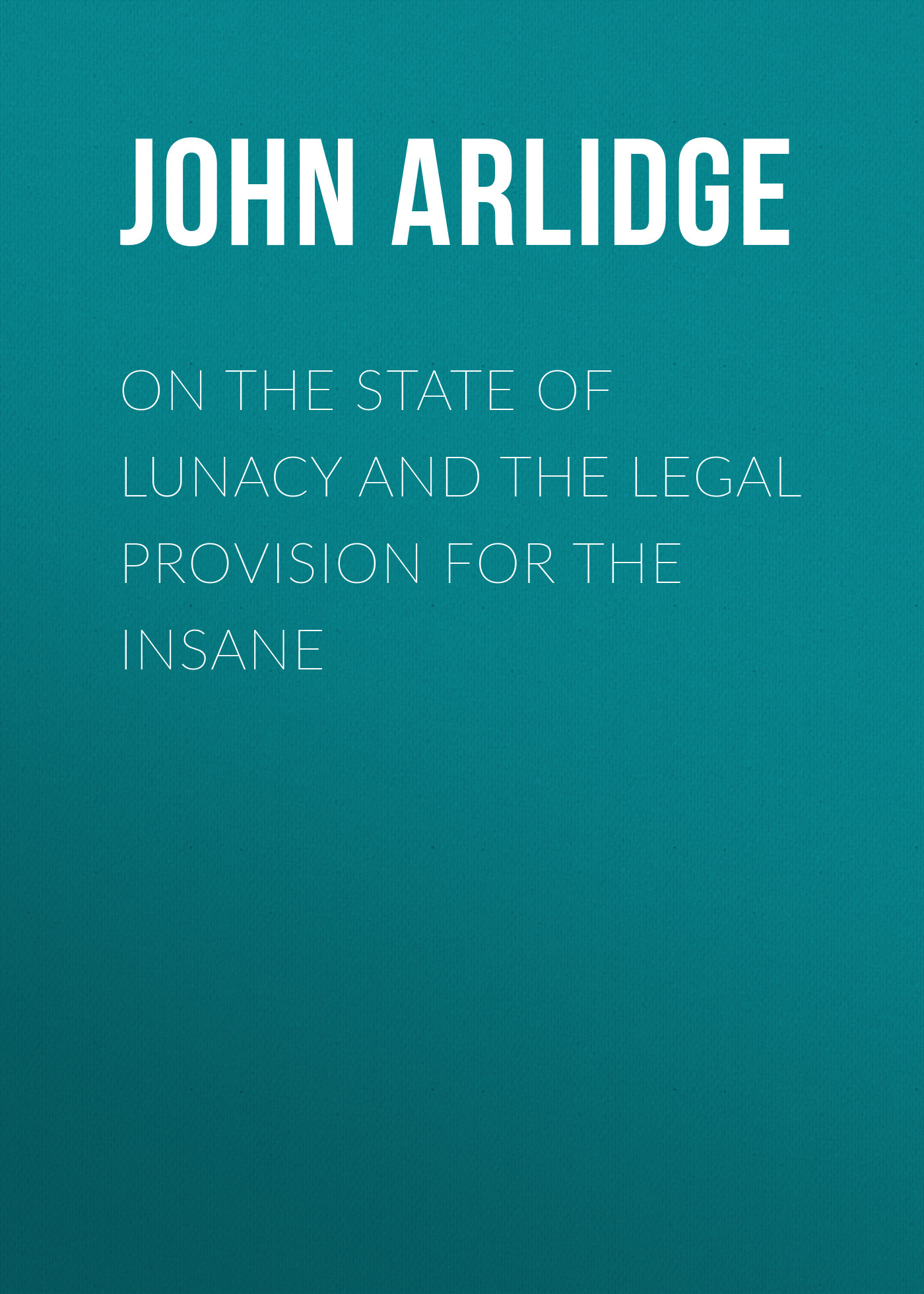 Arlidge John Thomas On the State of Lunacy and the Legal Provision for the Insane