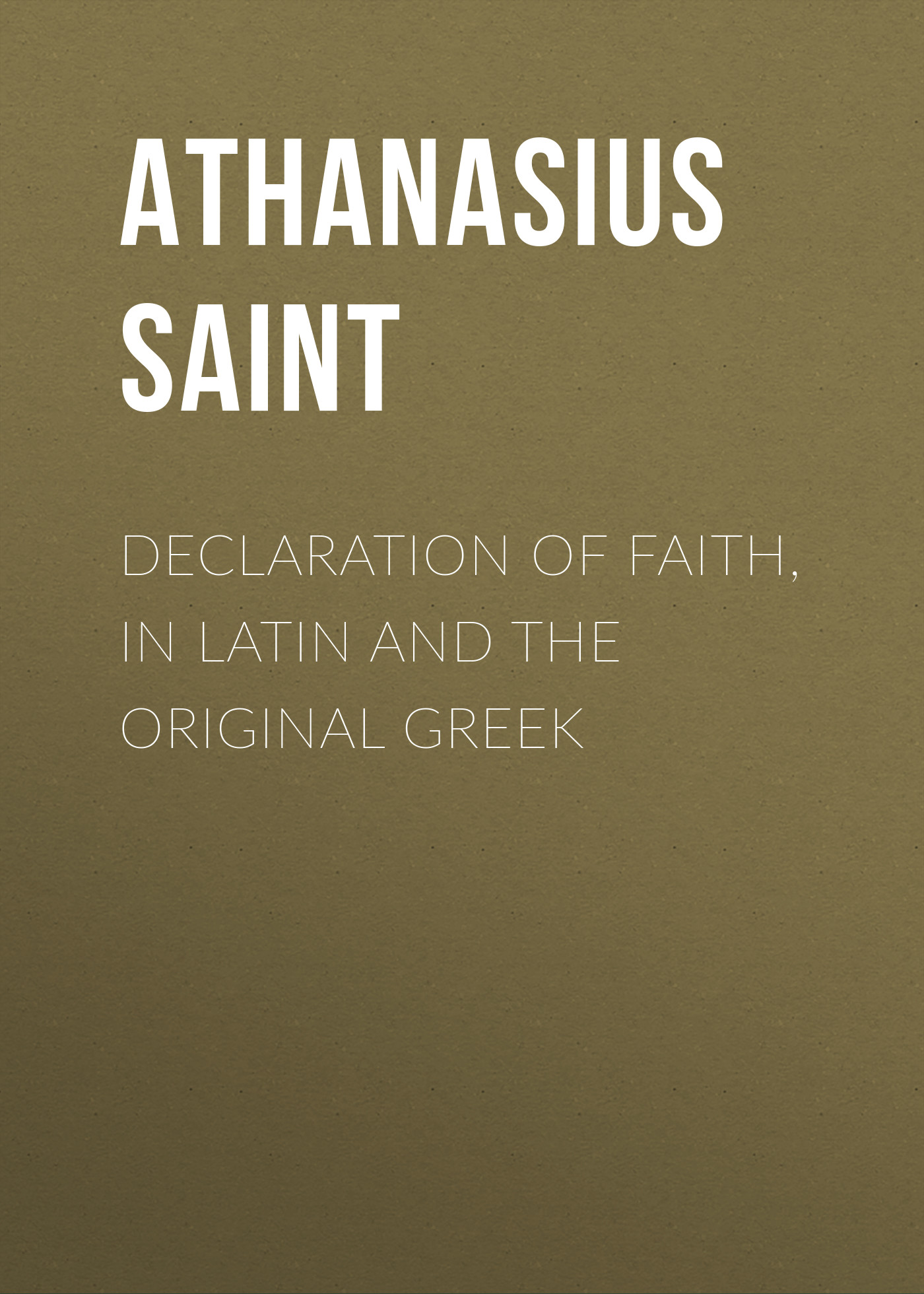 Athanasius Saint Patriarch of Alexandria Declaration of Faith, in Latin and the Original Greek saint dionysius of alexandria st dionysius of alexandria letters and treatises