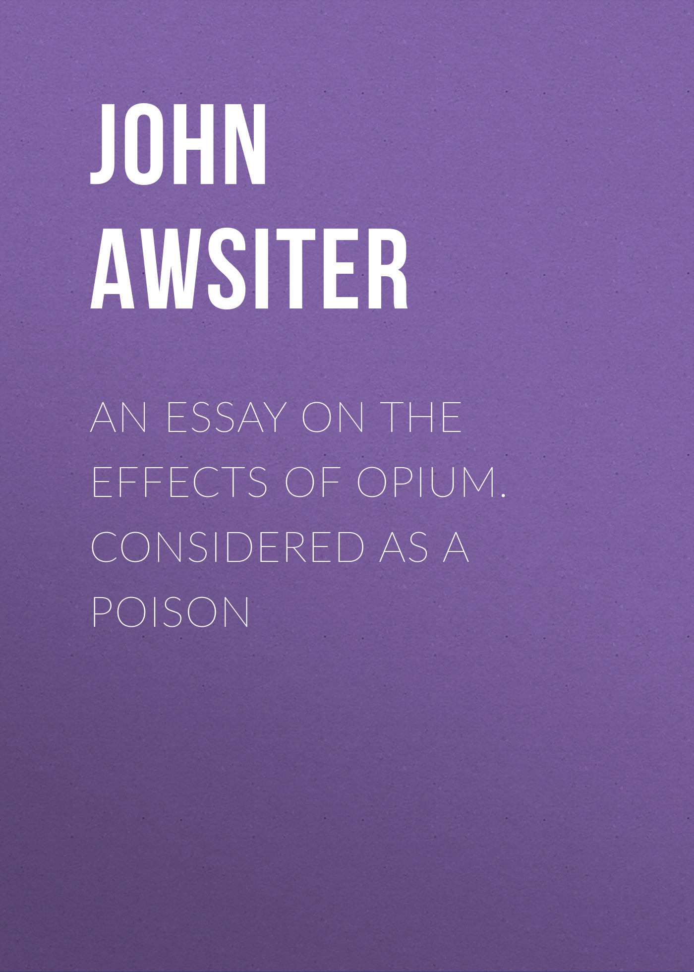 Awsiter John An Essay on the Effects of Opium. Considered as a Poison john esten cooke an essay on the invalidity of presbyterian ordination