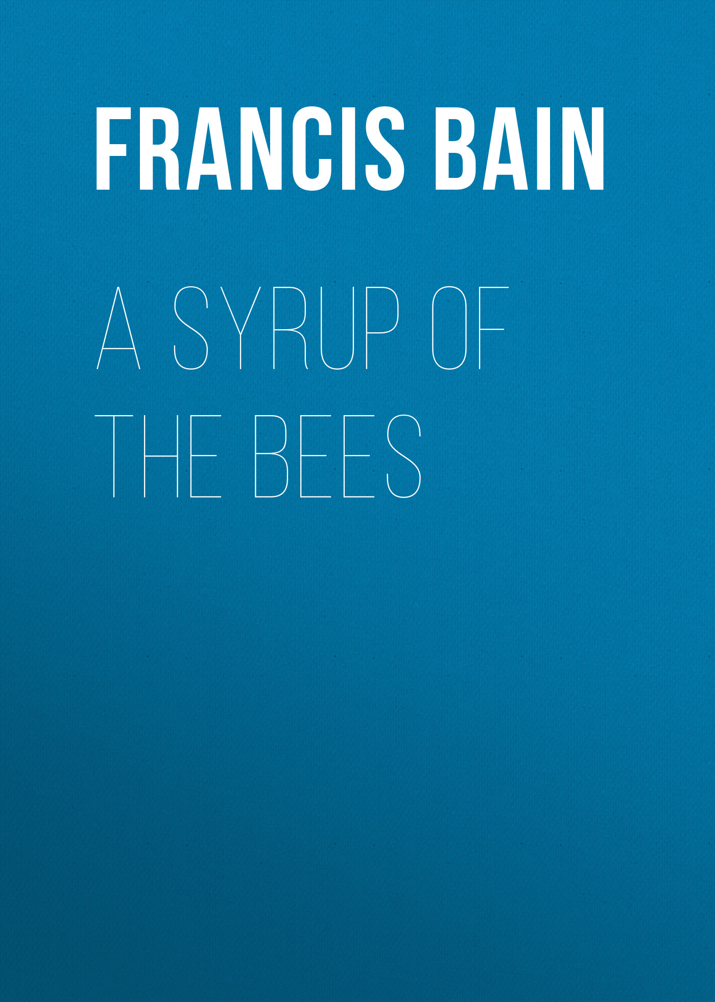 Bain Francis William A Syrup of the Bees bain francis william a digit of the moon