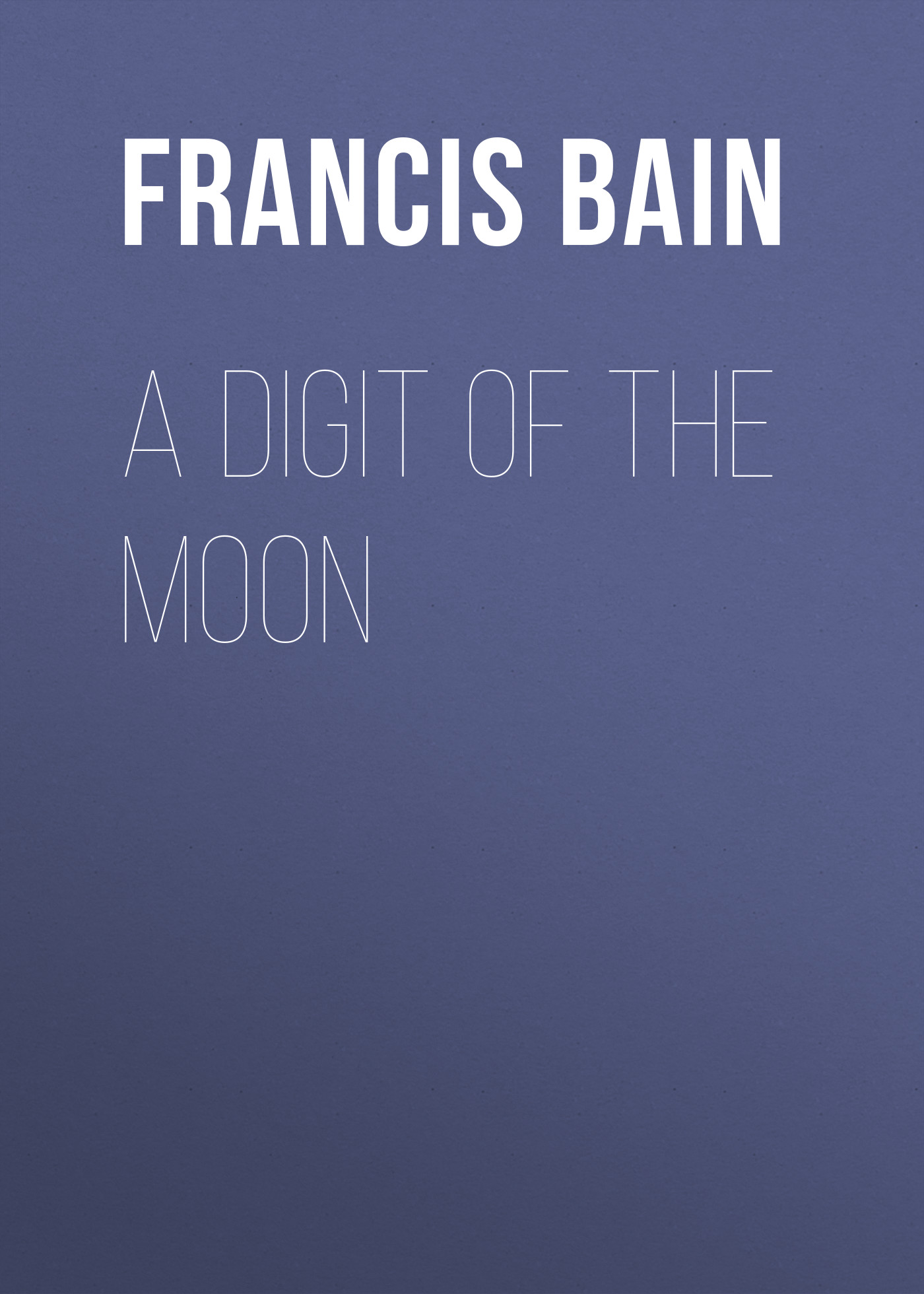 Bain Francis William A Digit of the Moon adams francis william lauderdale songs of the army of the night