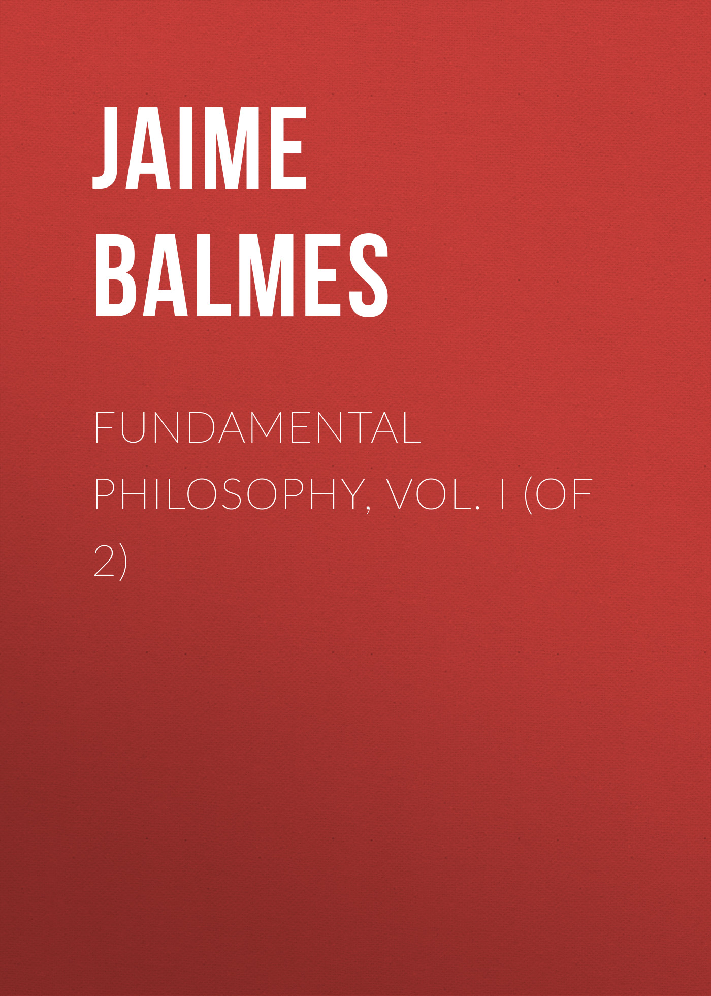 Balmes Jaime Luciano Fundamental Philosophy, Vol. I (of 2) jaime luciano balmes pio ix spanish edition