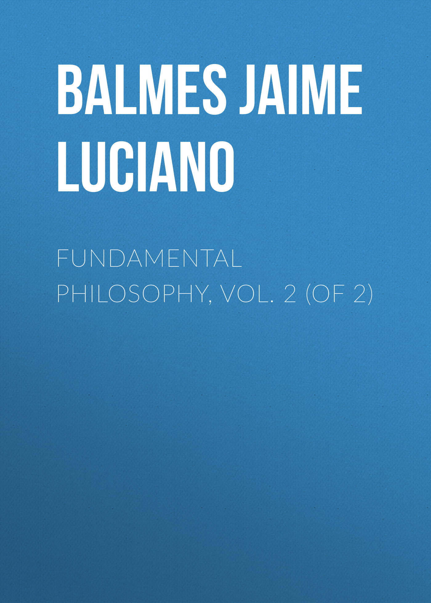 Balmes Jaime Luciano Fundamental Philosophy, Vol. 2 (of 2) jaime luciano balmes pio ix spanish edition