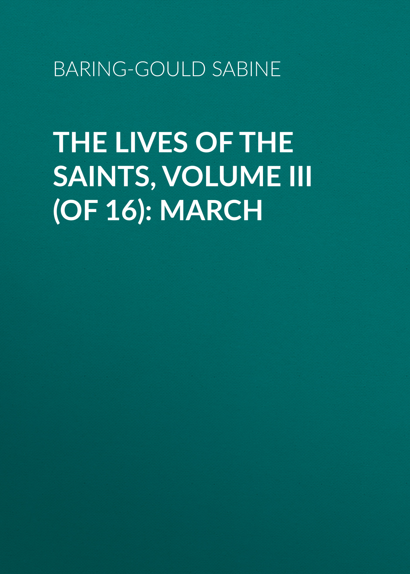 Baring-Gould Sabine The Lives of the Saints, Volume III (of 16): March baring gould sabine a book of north wales