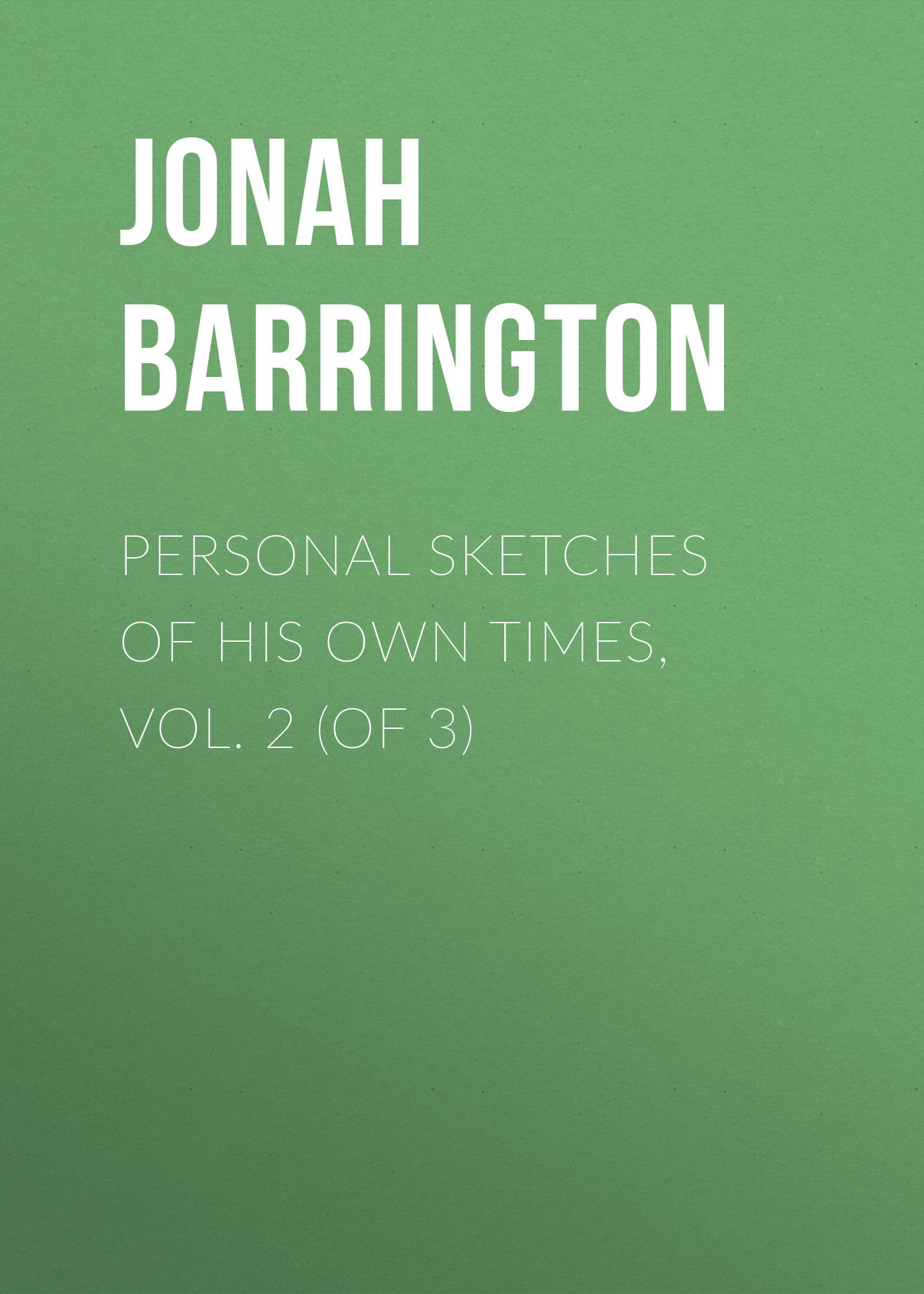 Jonah Barrington Personal Sketches of His Own Times, Vol. 2 (of 3) jonah barrington personal sketches of his own times vol 2 of 3