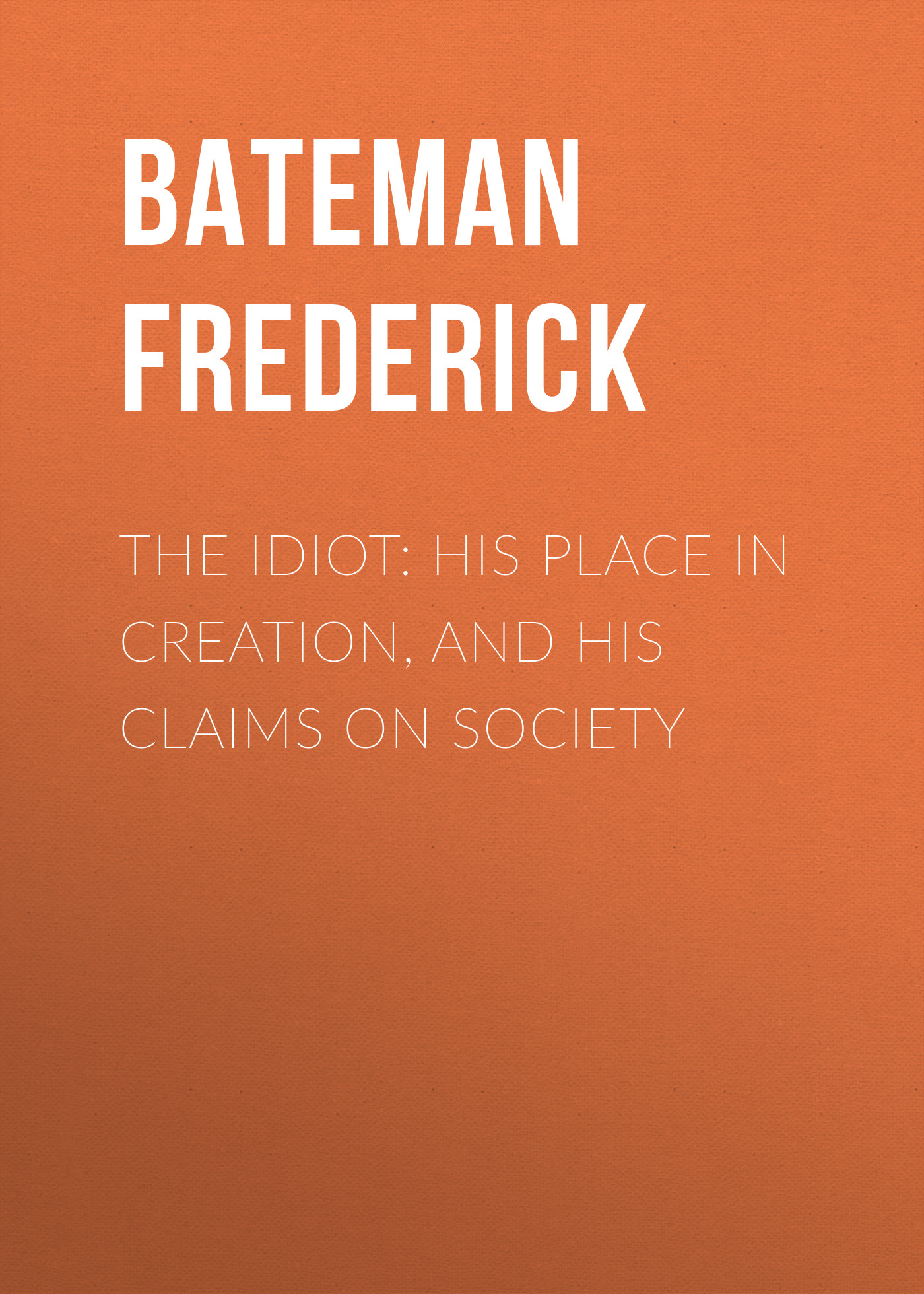 Bateman Frederick The Idiot: His Place in Creation, and His Claims on Society