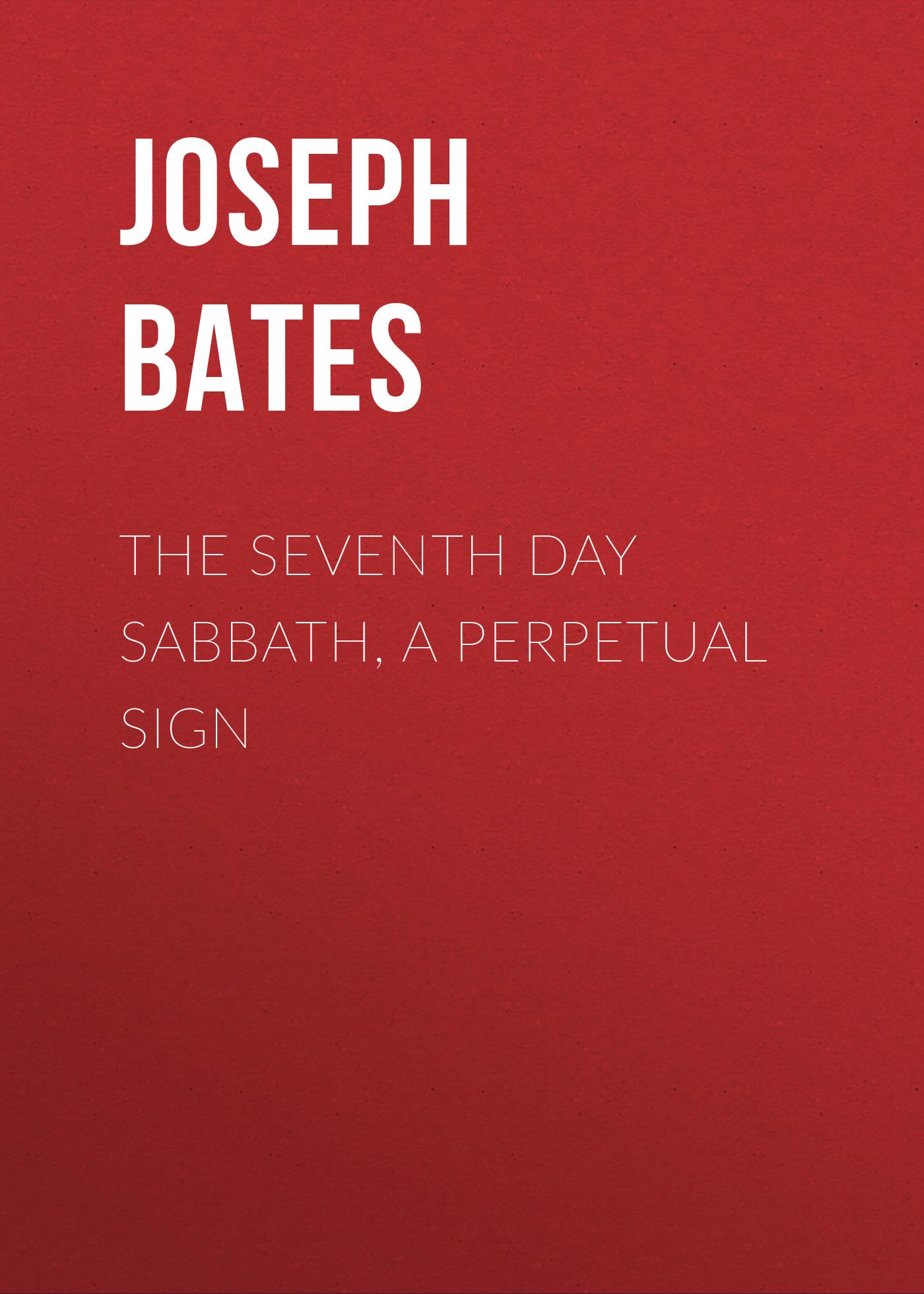 Joseph Bates The Seventh Day Sabbath, a Perpetual Sign joseph bates a vindication of the seventh day sabbath and the commandments of god