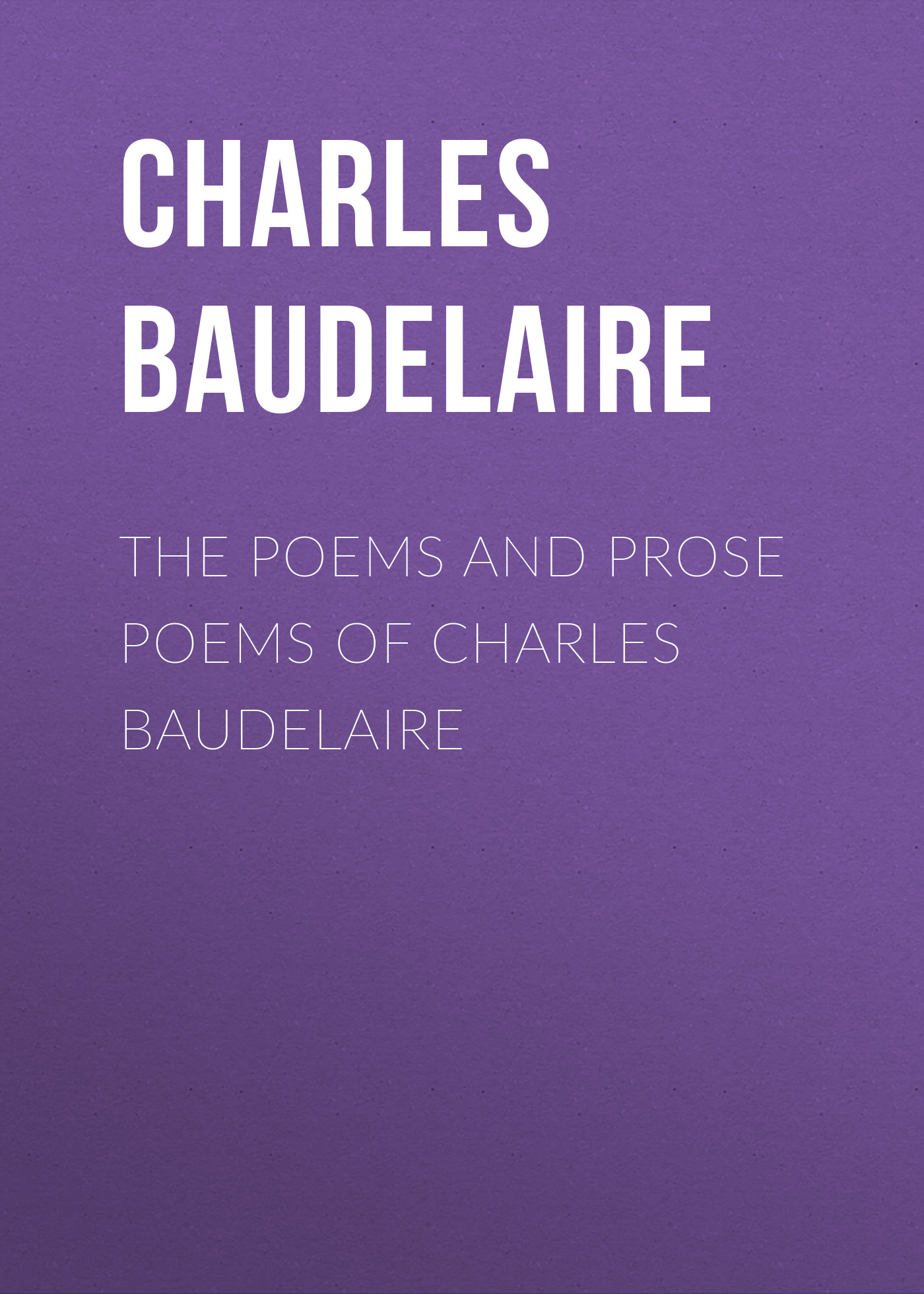 Baudelaire Charles The Poems and Prose Poems of Charles Baudelaire charles pierre baudelaire