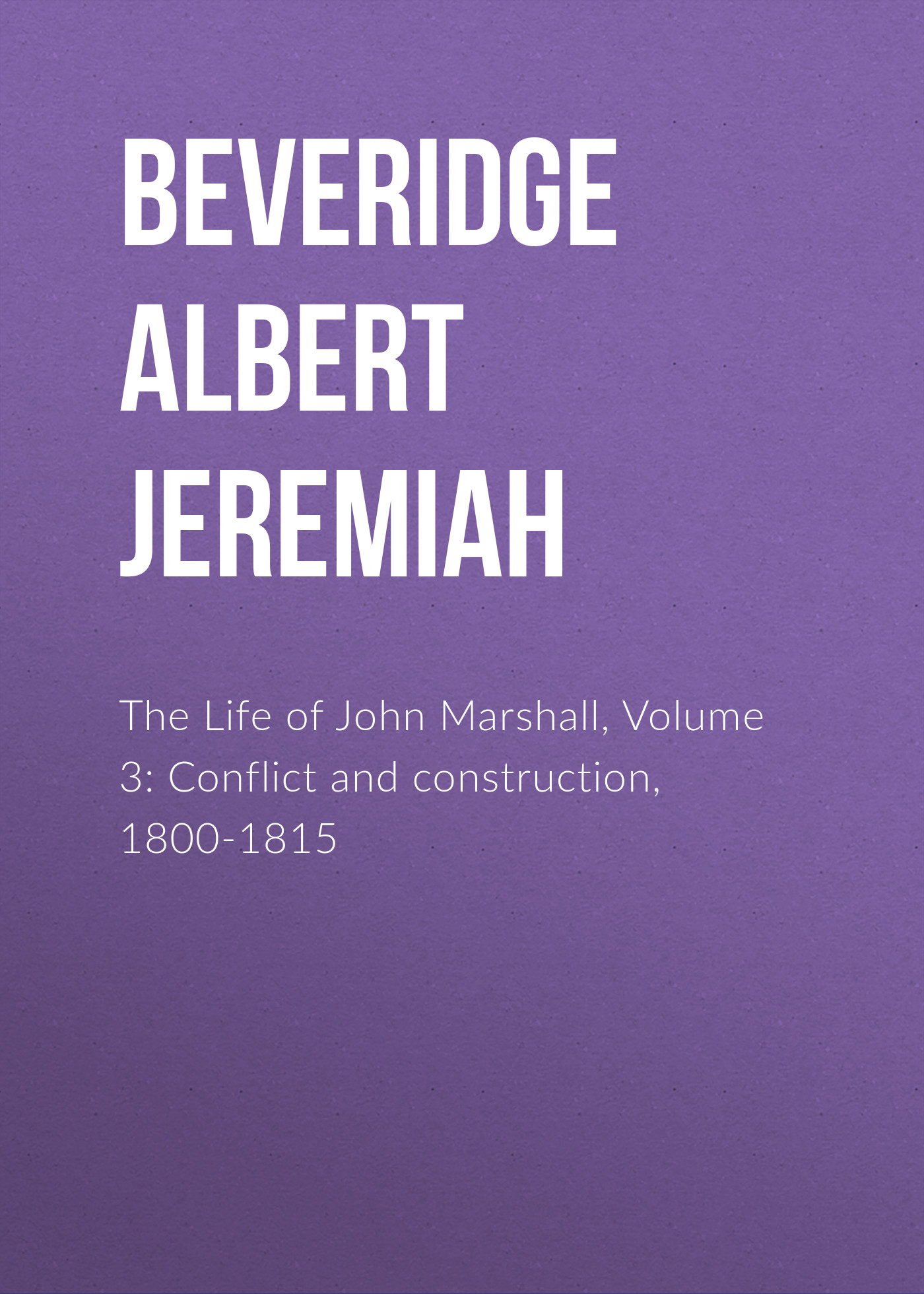 Beveridge Albert Jeremiah The Life of John Marshall, Volume 3: Conflict and construction, 1800-1815 основы общей психологии isbn 978 5 4461 1063 6
