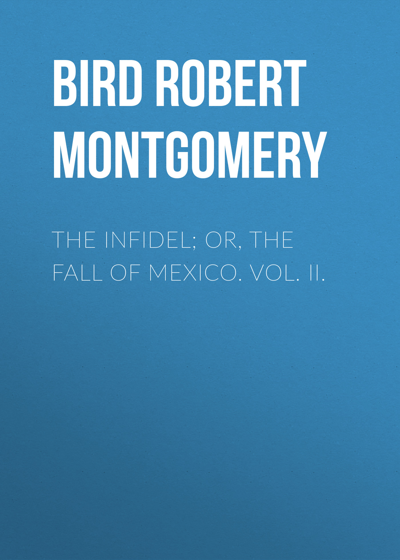 Bird Robert Montgomery The Infidel; or, the Fall of Mexico. Vol. II. bird robert montgomery sheppard lee written by himself vol i of 2