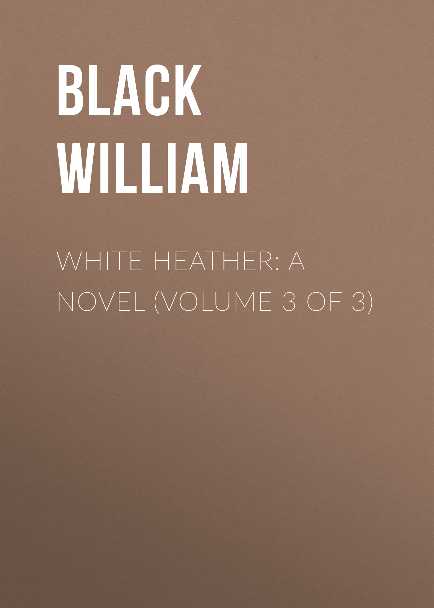 Black William White Heather: A Novel (Volume 3 of 3) white 3 heads nordic american laboratory white magic bottle contemporary adornment the modern novel lamp 2017