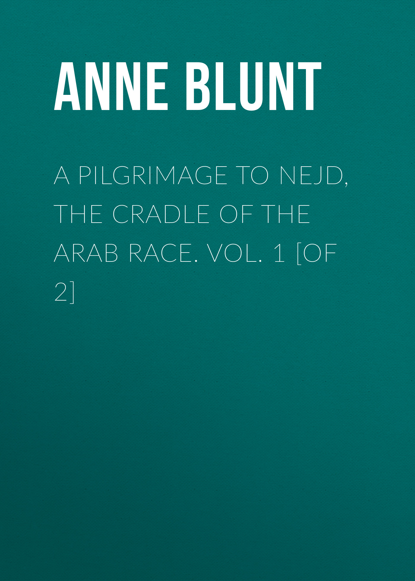 Lady Anne Blunt A Pilgrimage to Nejd, the Cradle of the Arab Race. Vol. 1 [of 2] anne ashley a lady of rare quality