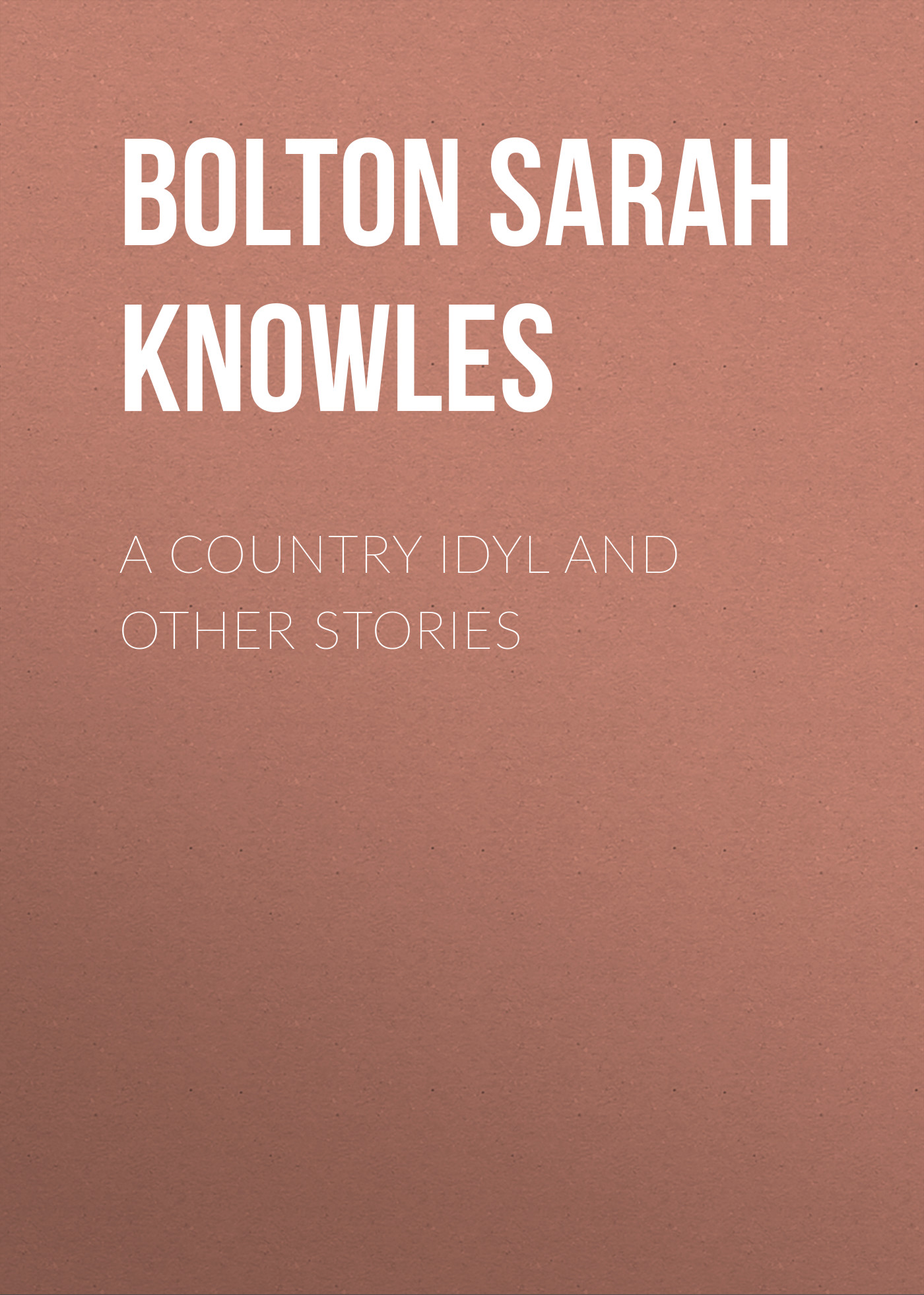 Bolton Sarah Knowles A Country Idyl and Other Stories monsters and other stories