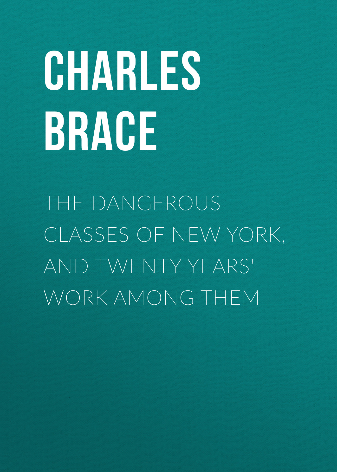 Brace Charles Loring The Dangerous Classes of New York, and Twenty Years' Work Among Them charles dixon among the birds in northern shires