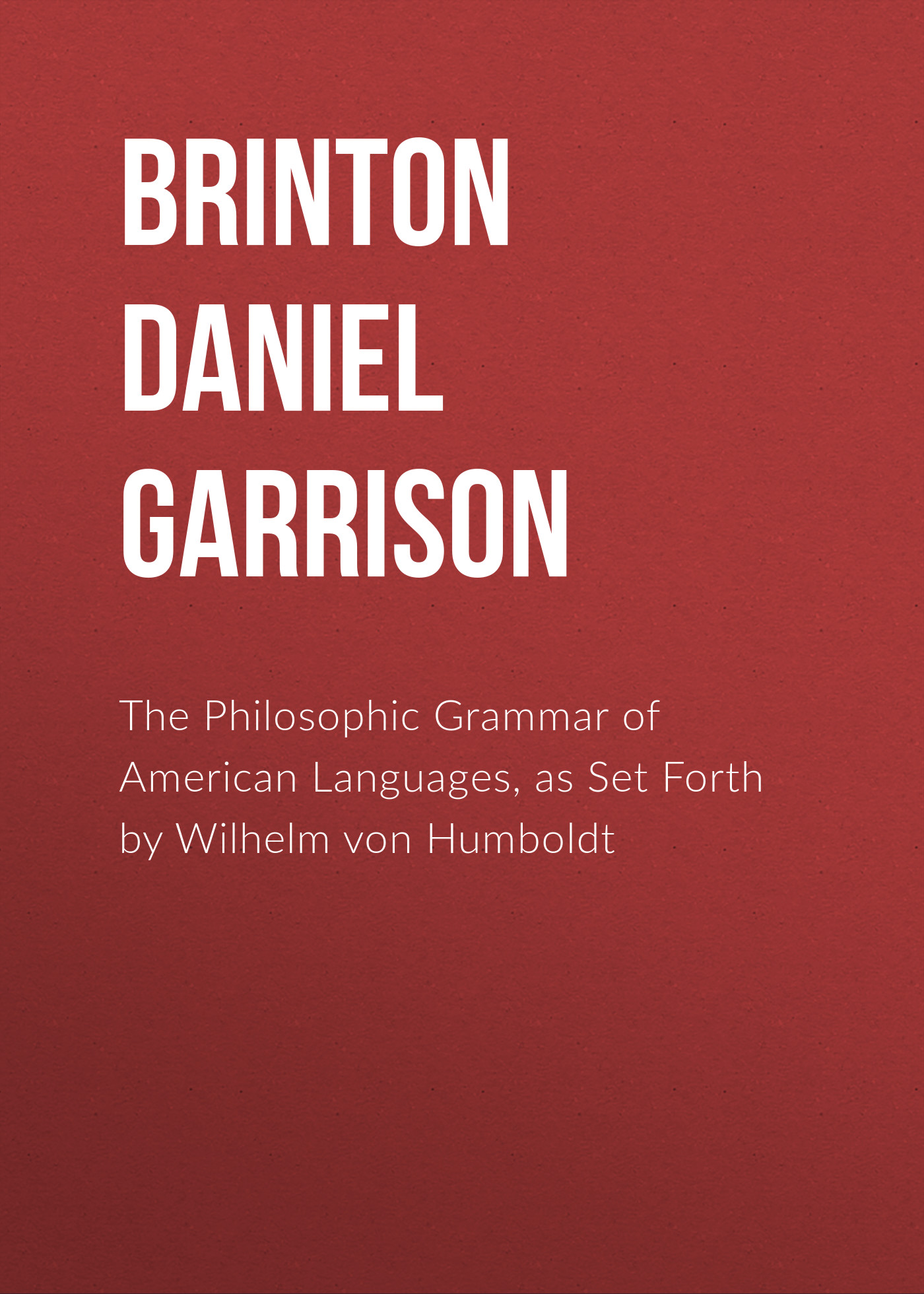 Brinton Daniel Garrison The Philosophic Grammar of American Languages, as Set Forth by Wilhelm von Humboldt