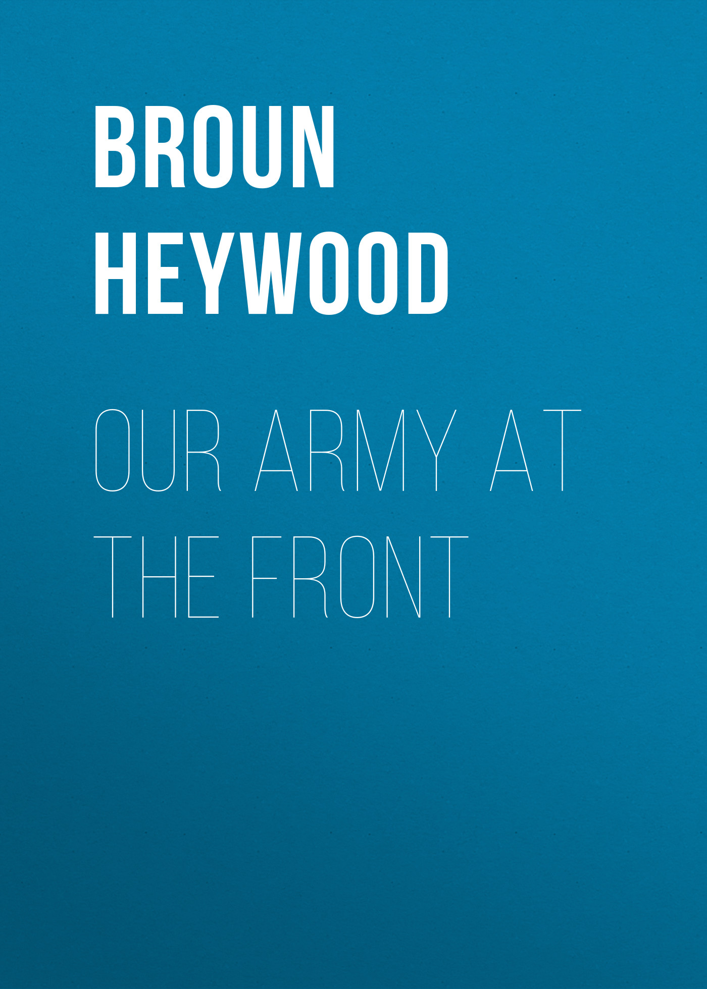 Broun Heywood Our Army at the Front the unreturning army