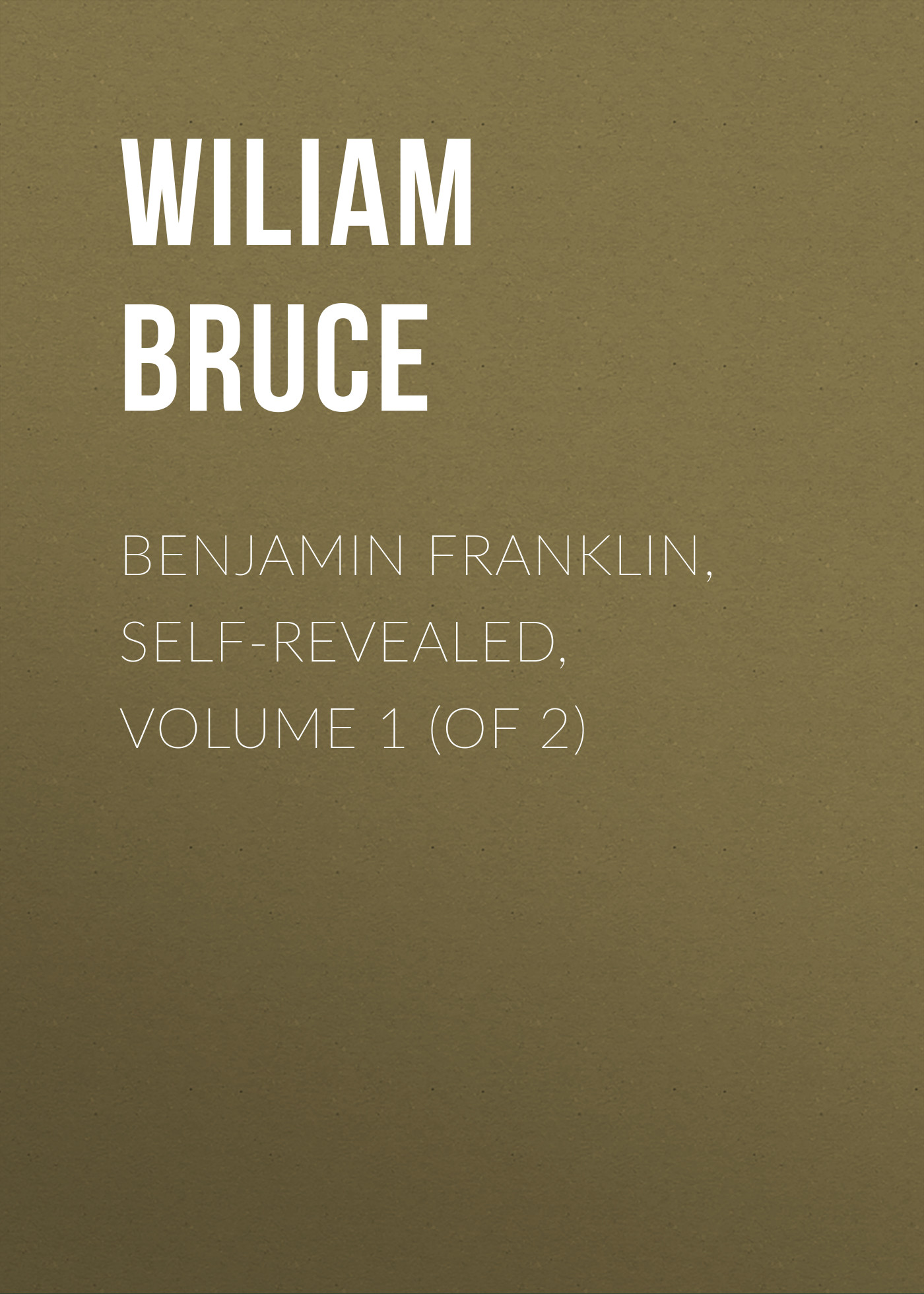 Bruce Wiliam Cabell Benjamin Franklin, Self-Revealed, Volume 1 (of 2) бенджамин франклин memoirs of benjamin franklin written by himself [vol 1 of 2]