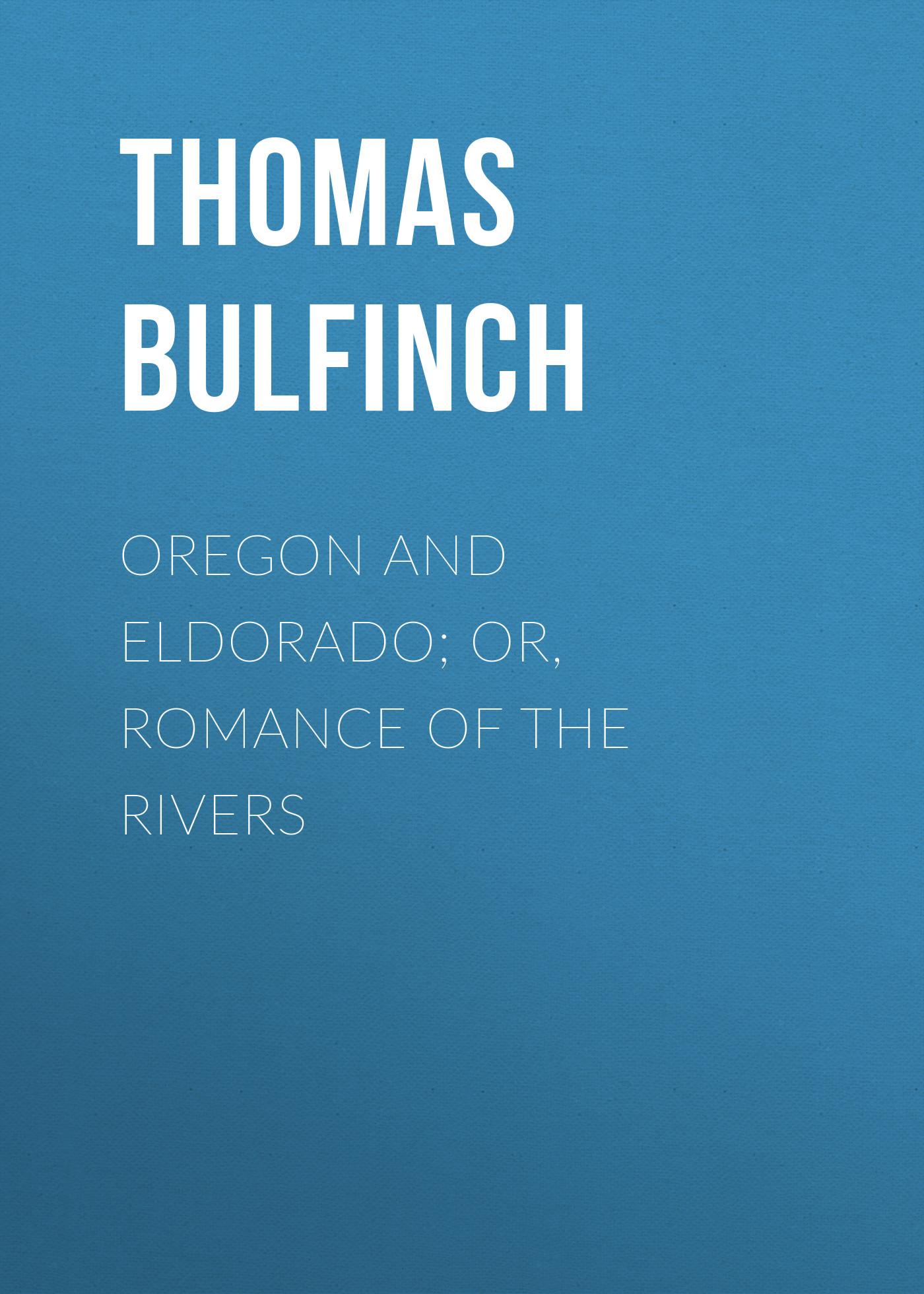 Bulfinch Thomas Oregon and Eldorado; or, Romance of the Rivers