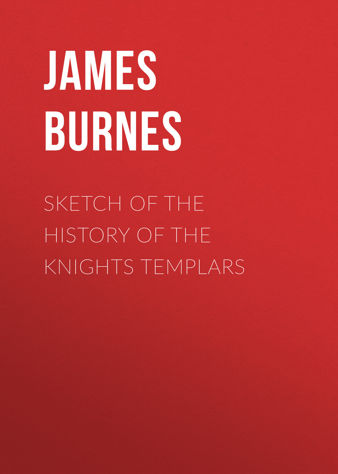 Burnes James Sketch of the History of the Knights Templars caroline burnes familiar obsession