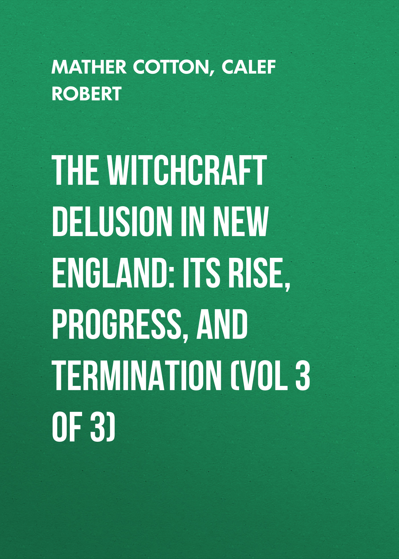 Calef Robert The Witchcraft Delusion in New England: Its Rise, Progress, and Termination (Vol 3 of 3) witchcraft witchcraft legend