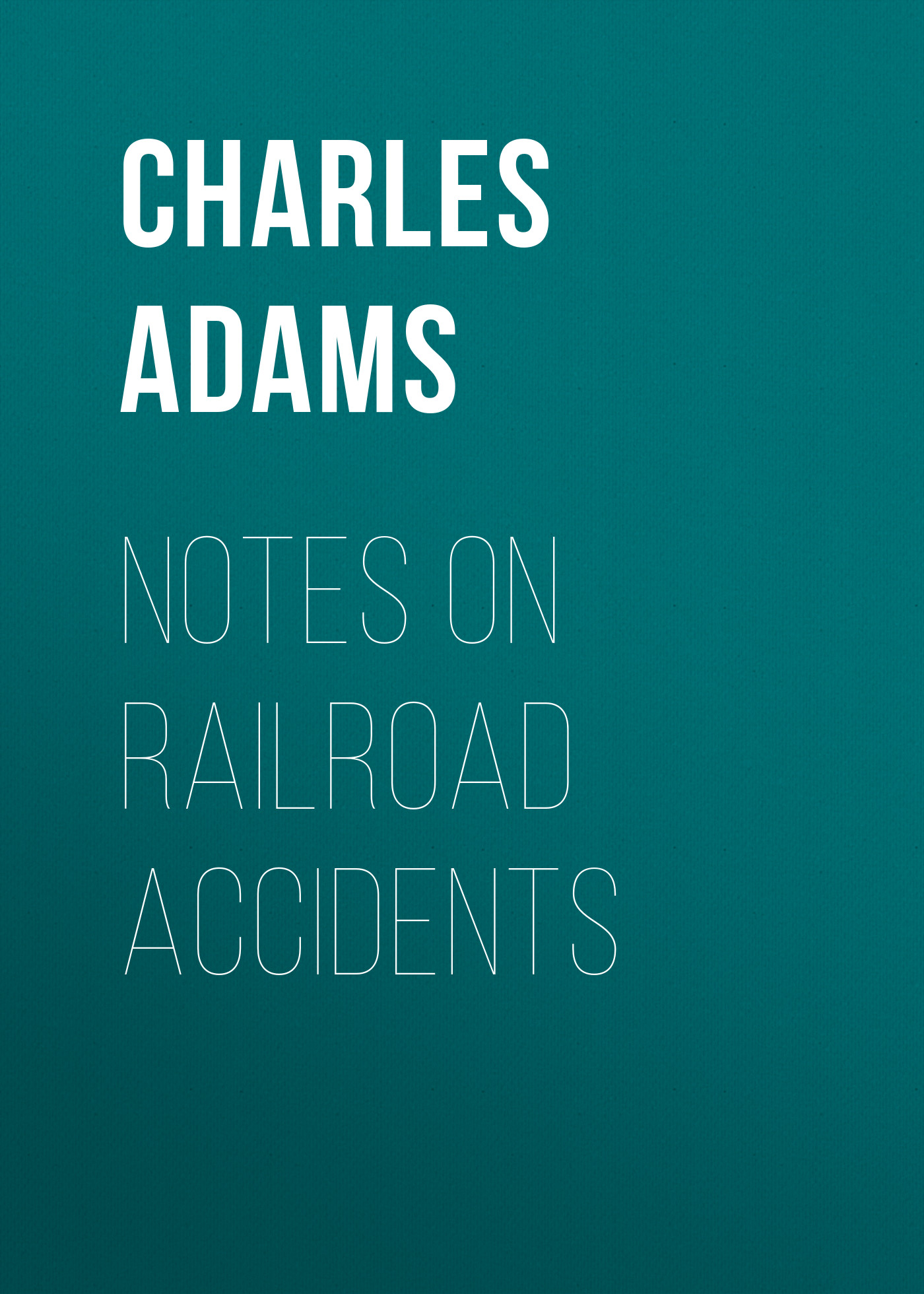 Adams Charles Francis Notes on Railroad Accidents