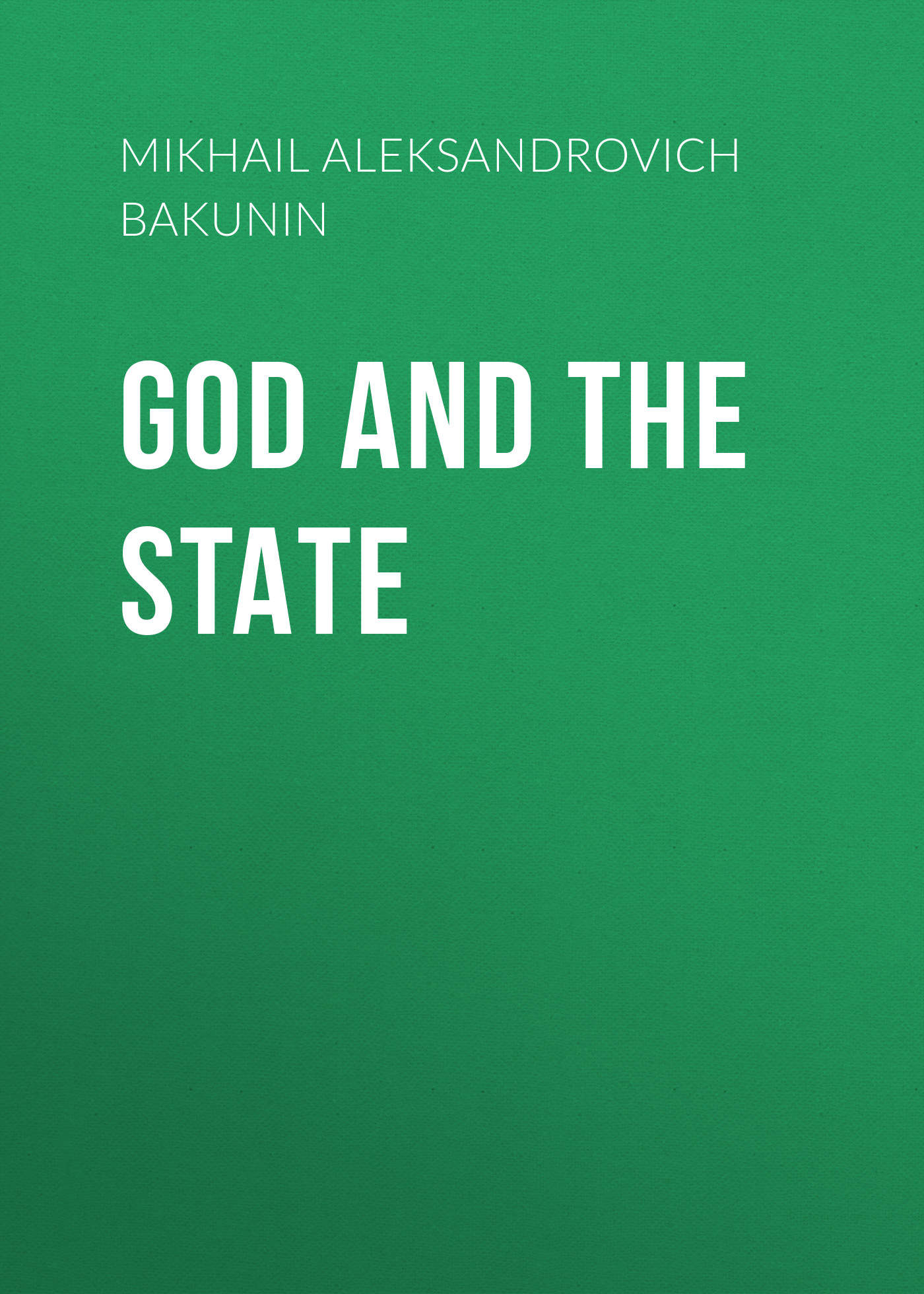 Михаил Бакунин God and the State bakunin mikhail aleksandrovich god and the state