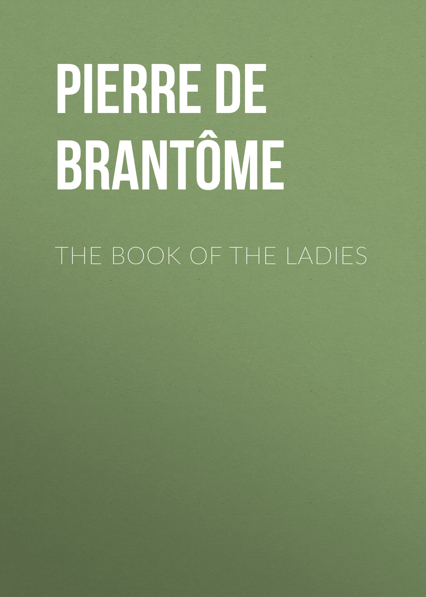 Pierre de Bourdeille Brantôme The book of the ladies