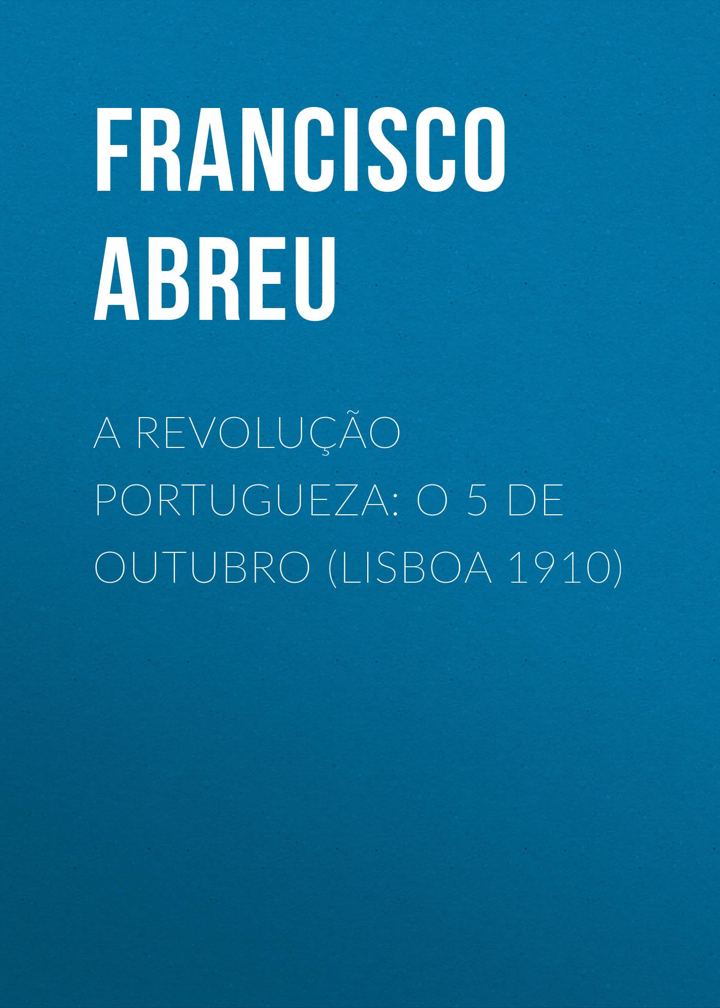Abreu Francisco Jorge de A Revolução Portugueza: O 5 de Outubro (Lisboa 1910) jorge drexler quito