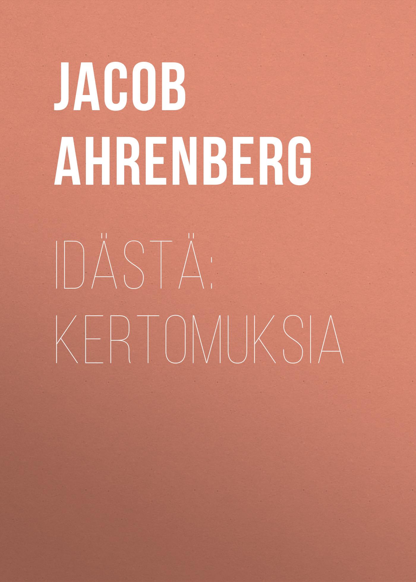Jacob Ahrenberg Idästä: Kertomuksia jacob ahrenberg hihhuleita kuvauksia itä suomesta