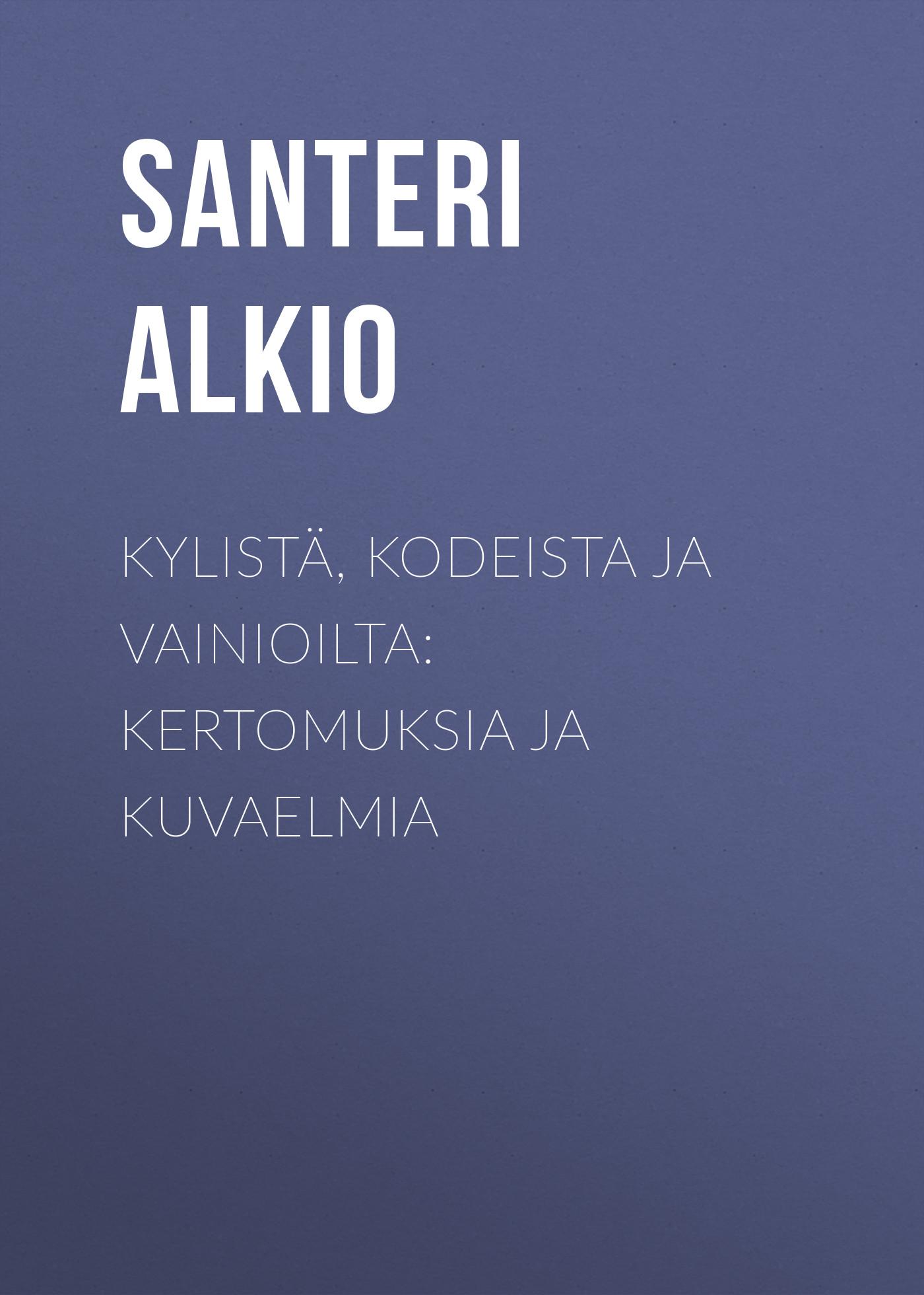 Alkio Santeri Kylistä, kodeista ja vainioilta: Kertomuksia ja kuvaelmia