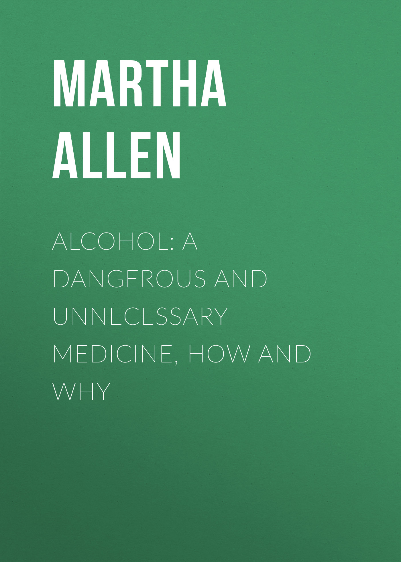 Allen Martha Meir Alcohol: A Dangerous and Unnecessary Medicine, How and Why allen martha meir alcohol a dangerous and unnecessary medicine how and why