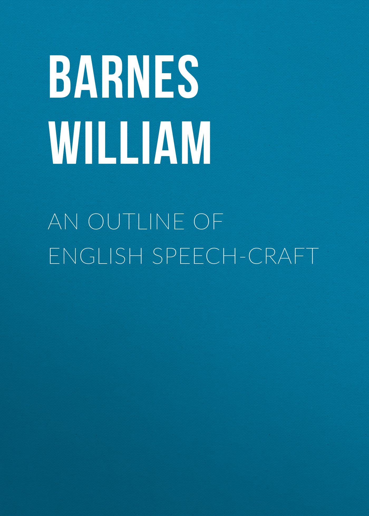 Barnes William An Outline of English Speech-craft baring maurice an outline of russian literature