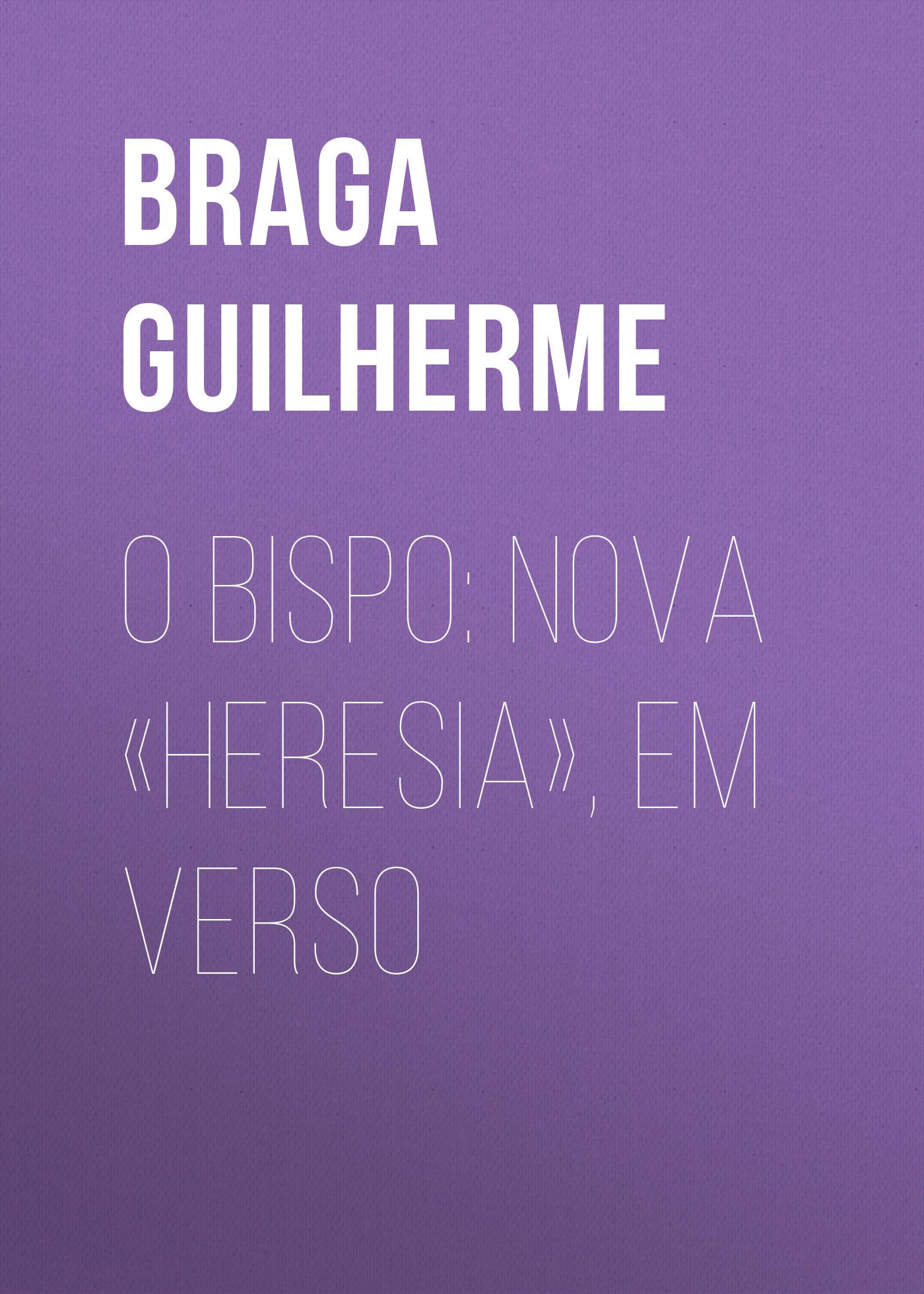 Braga Guilherme O Bispo: Nova «Heresia», em verso braga guilherme o bispo nova heresia em verso