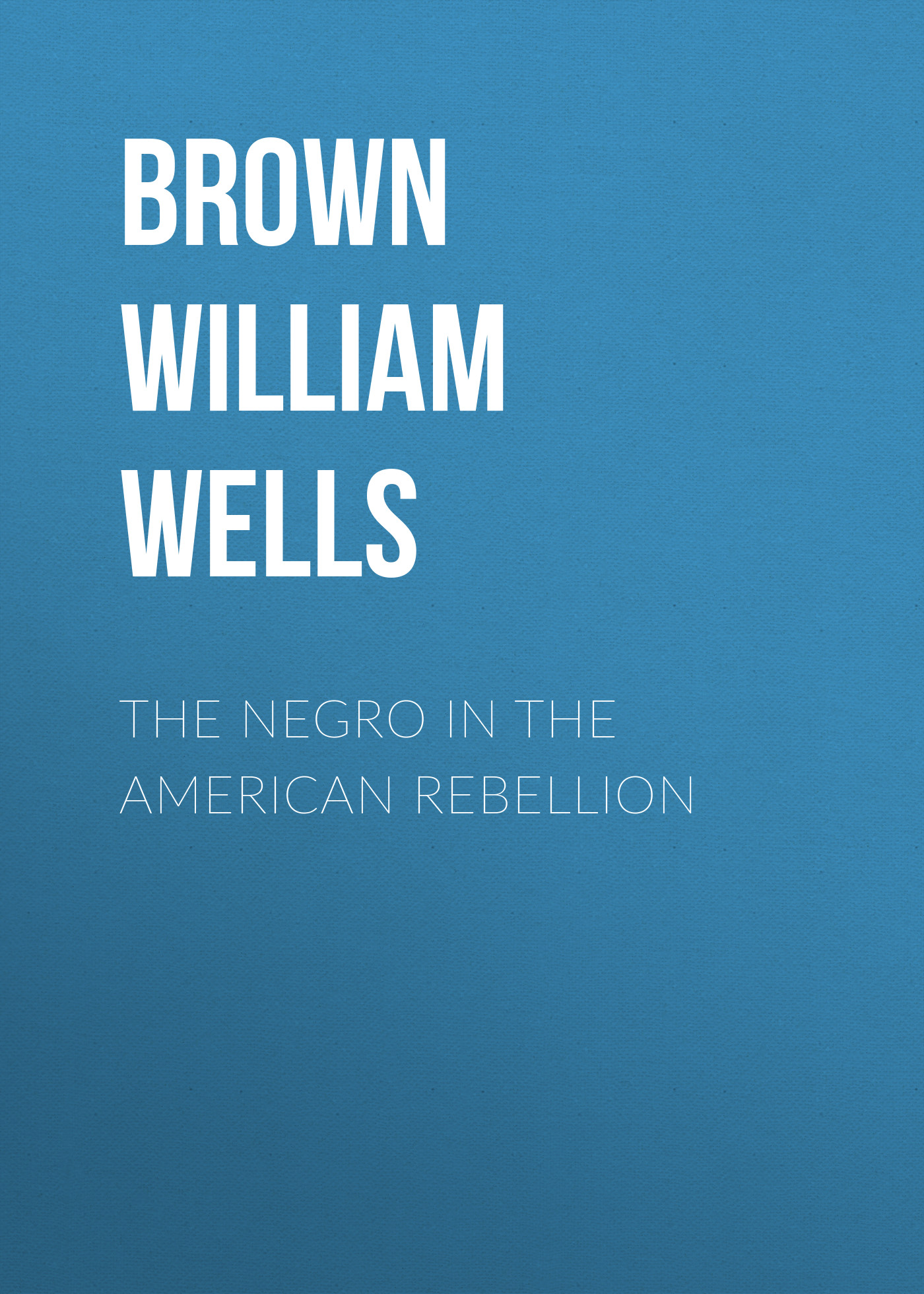 Brown William Wells The Negro in The American Rebellion brown william wells illustrated edition of the life and escape of wm wells brown from american slavery