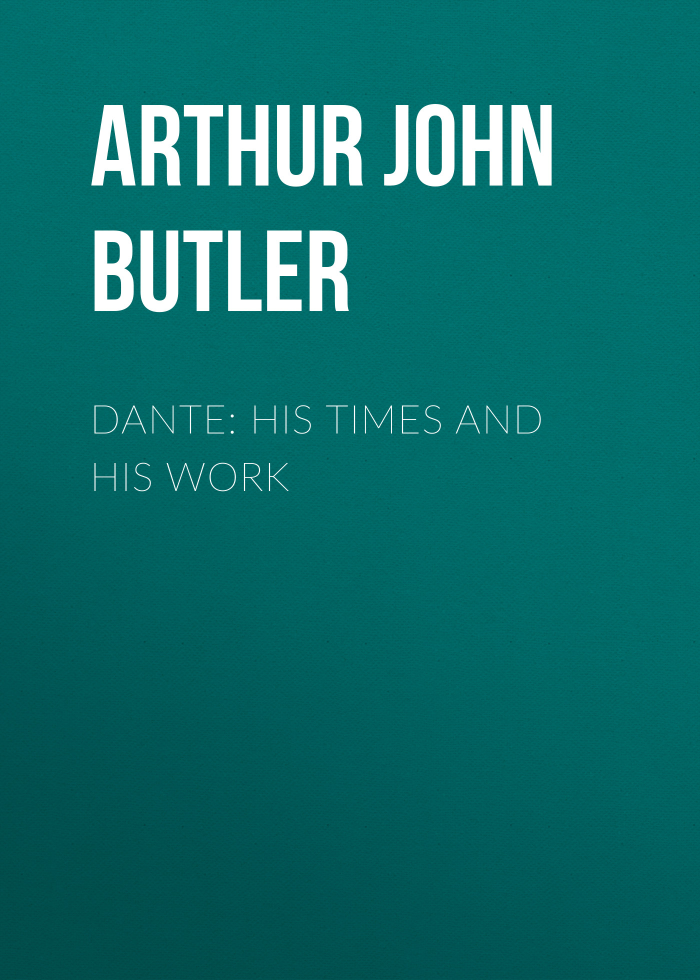 Arthur John Butler Dante: His Times and His Work arthur o shaughnessy arthur o shaughnessy his life and his work
