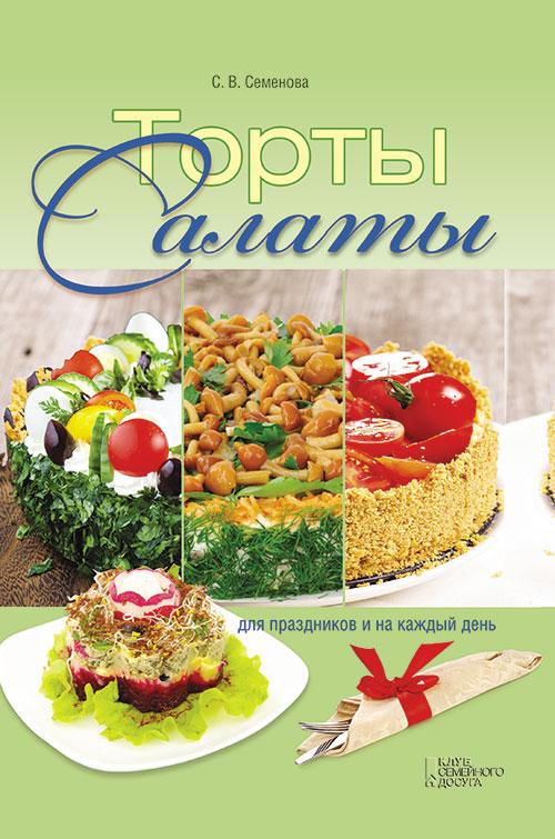 Светлана Семенова Торты-салаты для праздников и на каждый день алла ладвинская салаты из овощей салаты из фруктов и ягод