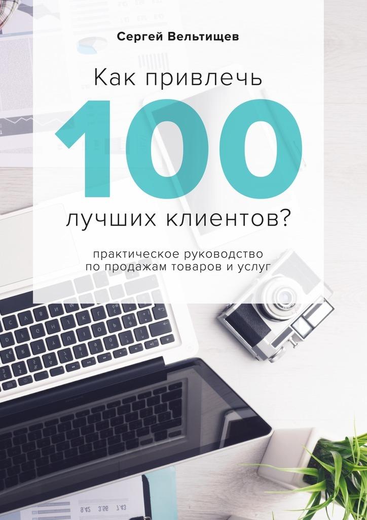 Сергей Вельтищев Как привлечь 100лучших клиентов? питер свой бизнес в вконтакте как привлекать по 100 клиентов в день