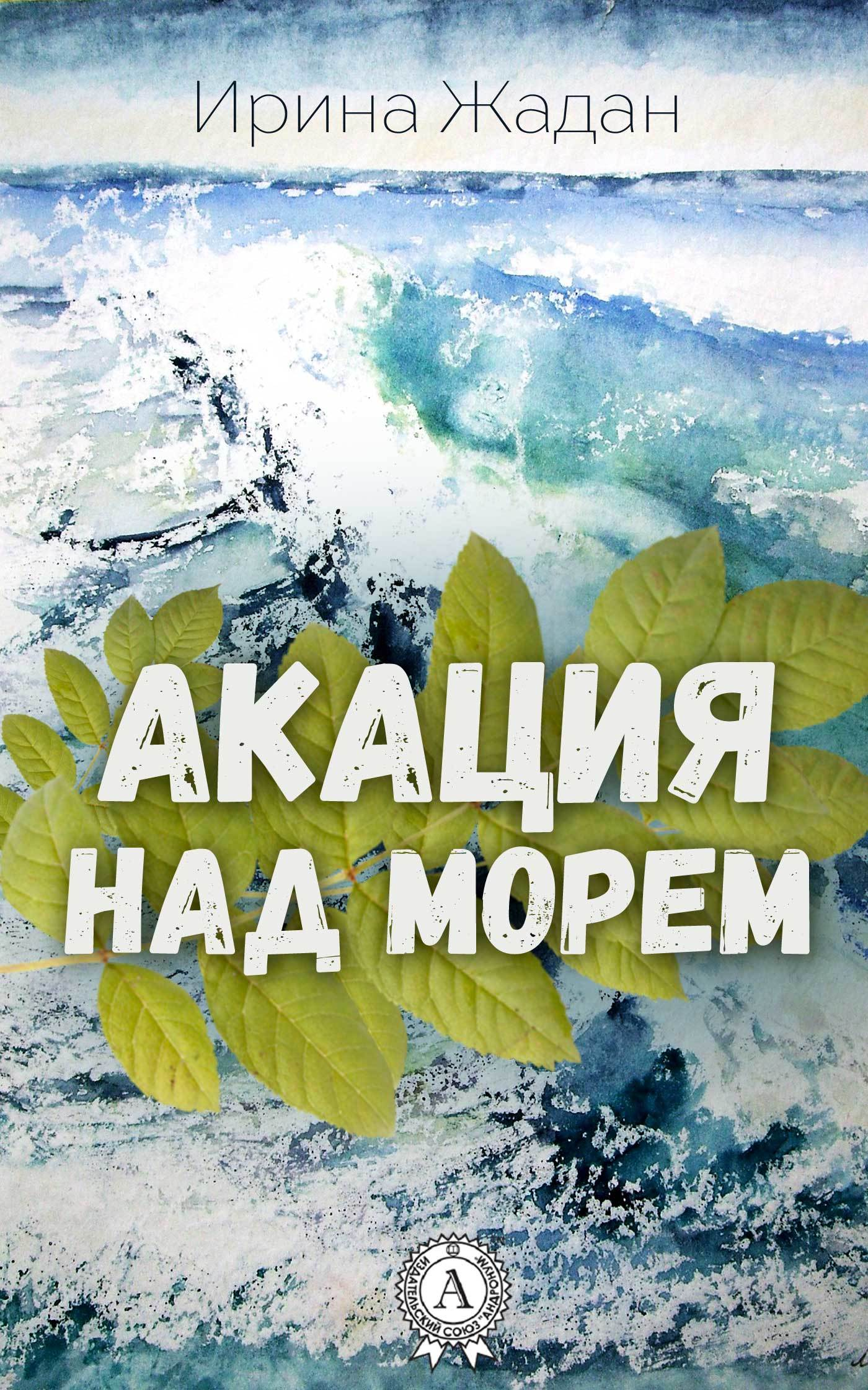 Ирина Жадан Акация над морем жадан с ворошиловград роман