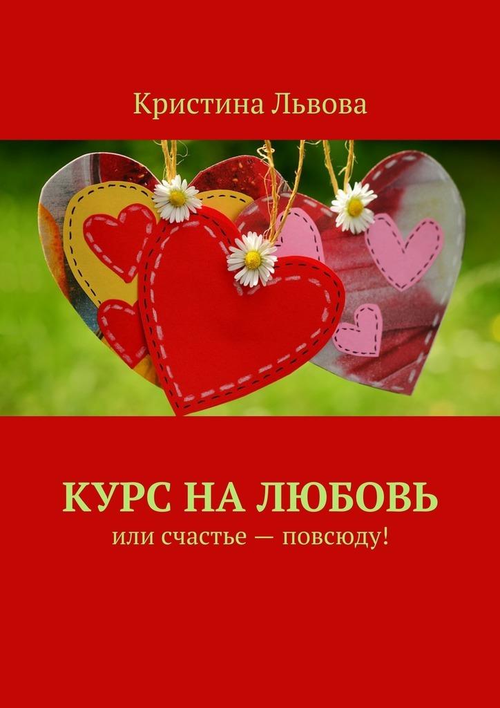 Кристина Львова Курс налюбовь. Или счастье– повсюду! вадим селин счастье для двоих большая книга романов о любви для девочек