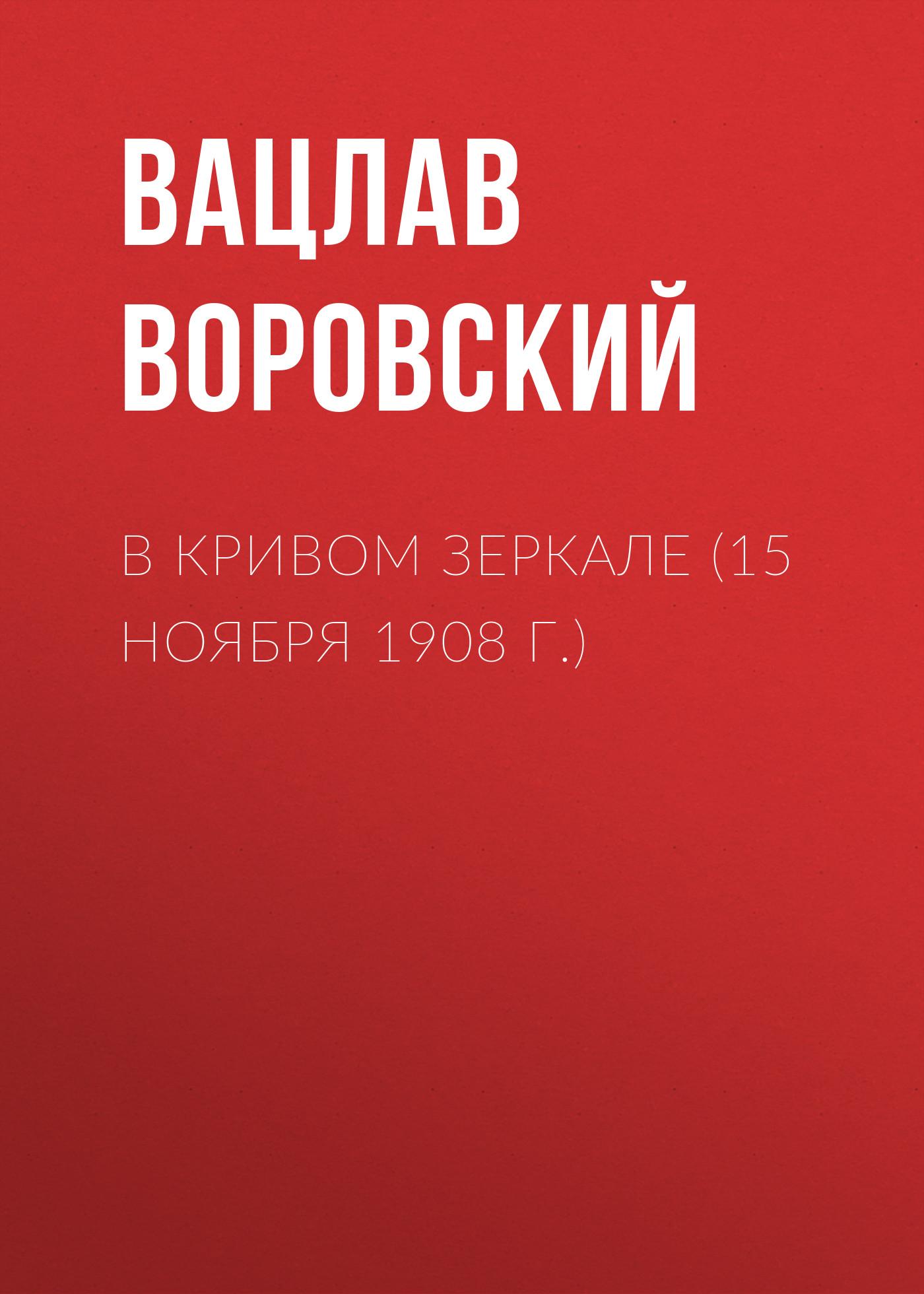 Вацлав Воровский В кривом зеркале (15 ноября 1908 г.) вацлав воровский в кривом зеркале 10 декабря 1908 г