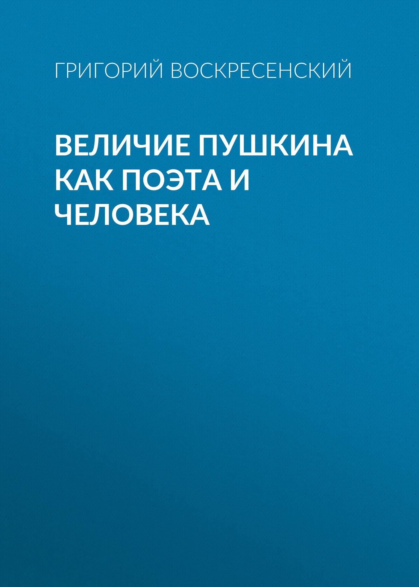 Григорий Воскресенский Величие Пушкина как поэта и человека