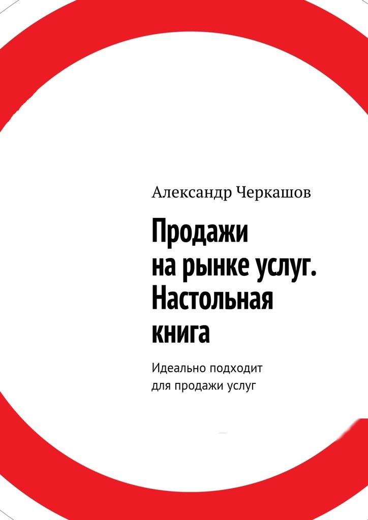 Фото - Александр Станиславович Черкашов Продажи нарынке услуг. Настольная книга. Идеально подходит для продажи услуг услуги