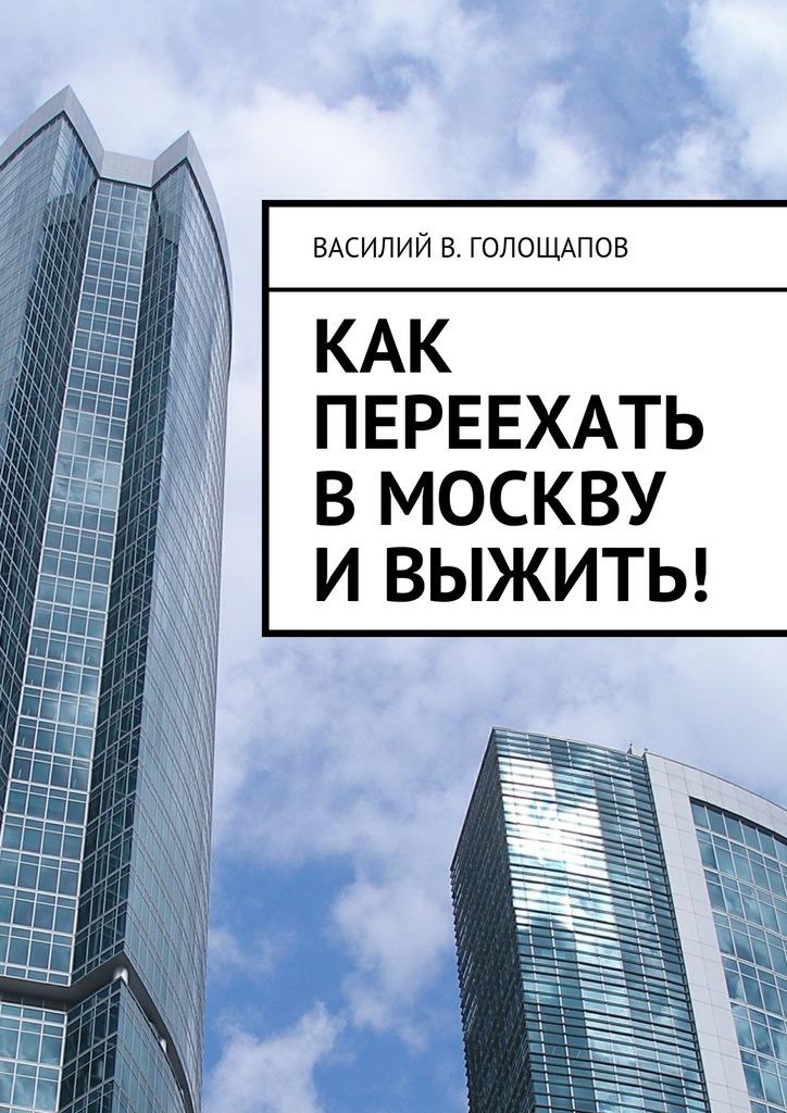 Василий В. Голощапов Как переехать вМоскву ивыжить! как выжить в тюрьме