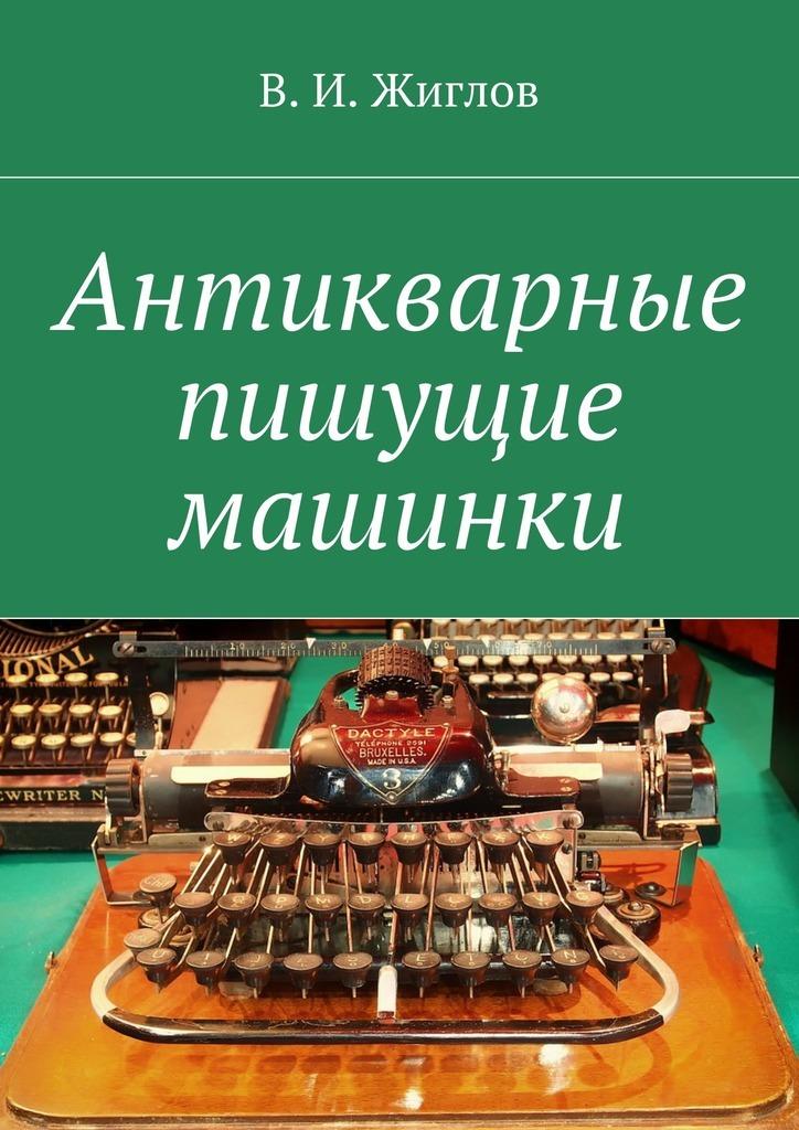 В. И. Жиглов Антикварные пишущие машинки в и жиглов всё о