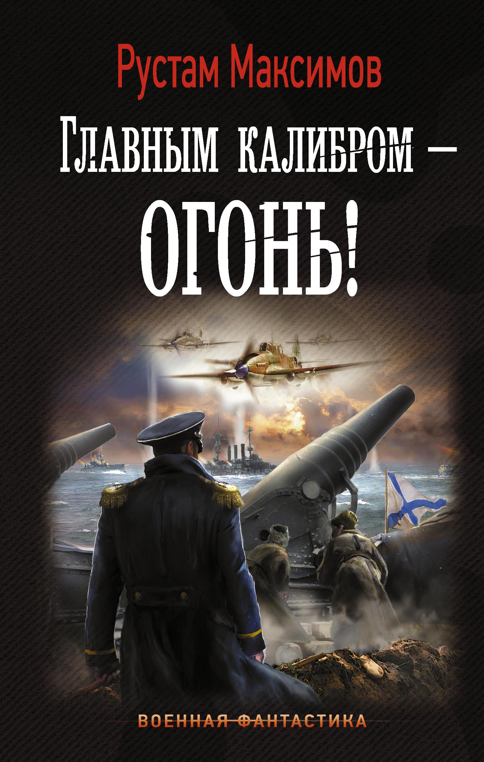 Рустам Максимов Главным калибром – огонь!