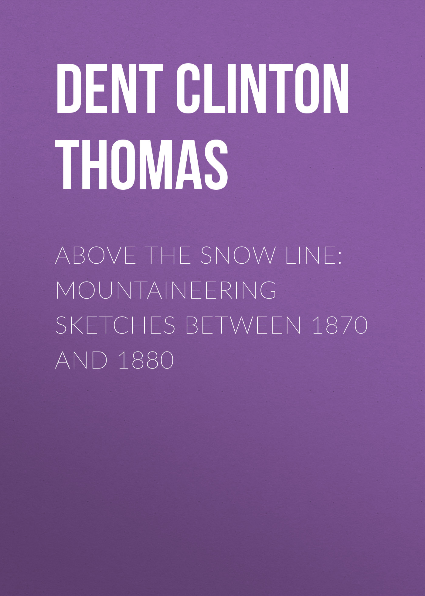 Dent Clinton Thomas Above the Snow Line: Mountaineering Sketches Between 1870 and 1880