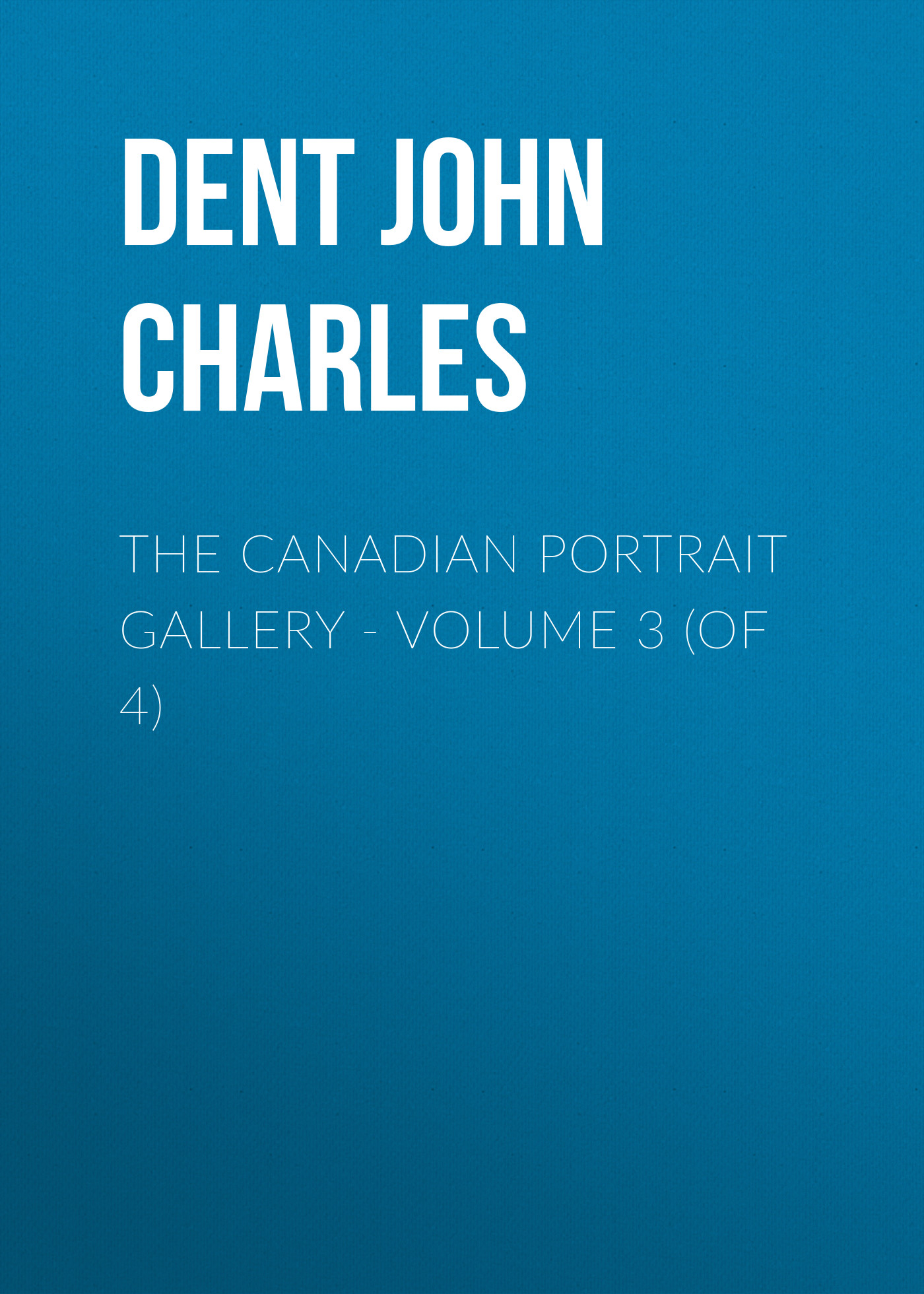Dent John Charles The Canadian Portrait Gallery - Volume 3 (of 4)