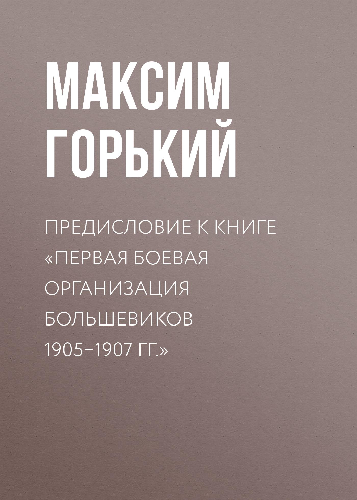 Максим Горький Предисловие к книге «Первая боевая организация большевиков 1905–1907гг.» седьмая апрельская всероссийская конференция рсдрп большевиков протоколы