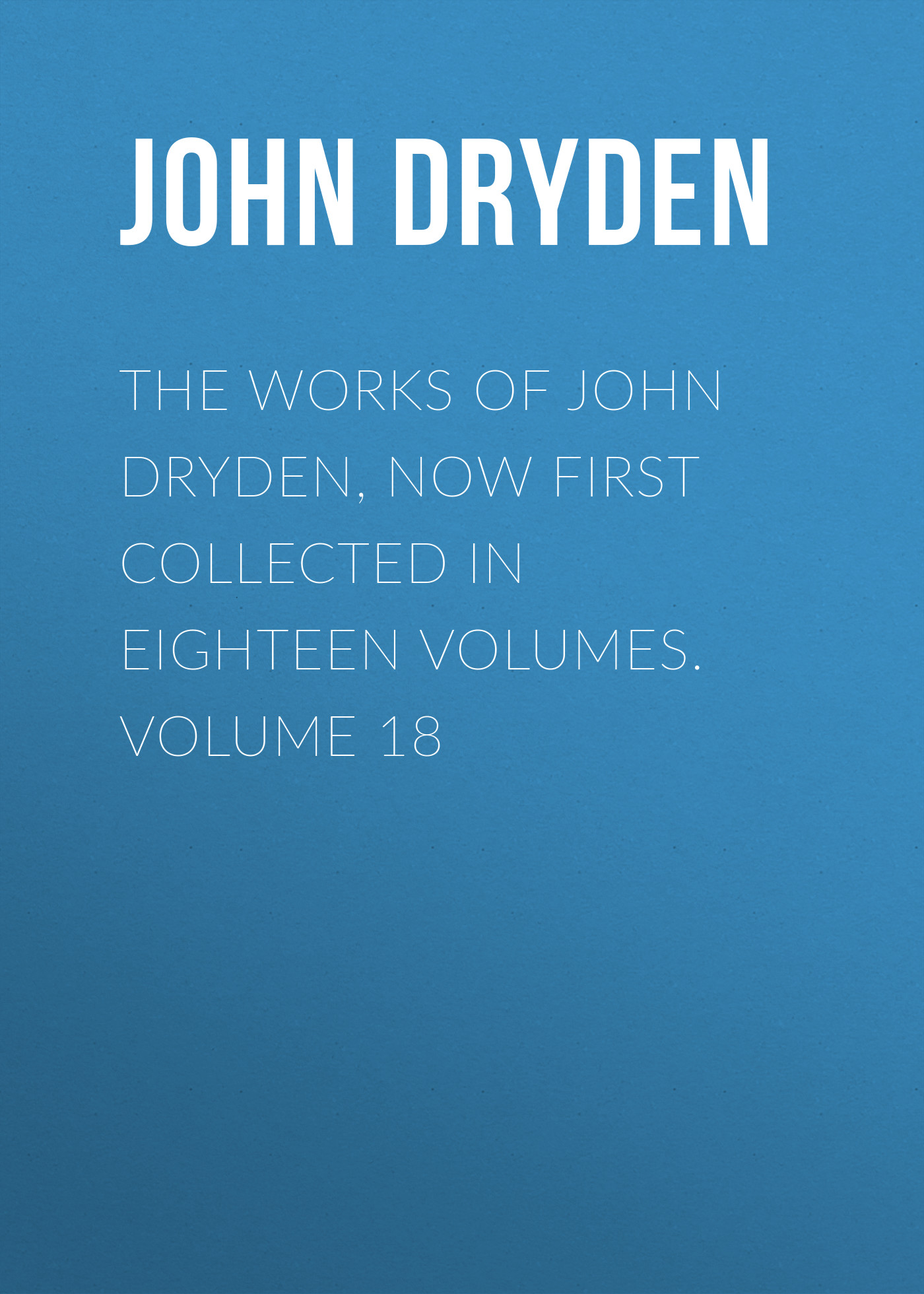 John Dryden The Works of John Dryden, now first collected in eighteen volumes. Volume 18 ruskin john 1819 1900 the poems of john ruskin now first collected from original manuscript and printed sources volume 2
